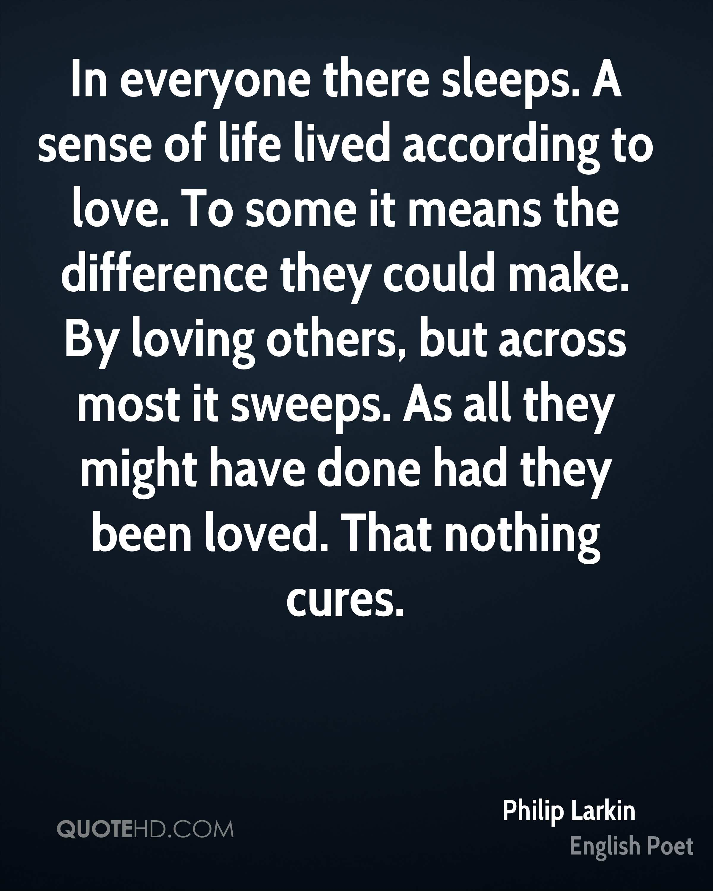 In everyone there sleeps. A sense of life lived according to love. To some it means the difference they could make. By loving others, but across most it sweeps. As all they might have done had they been loved. That nothing cures.