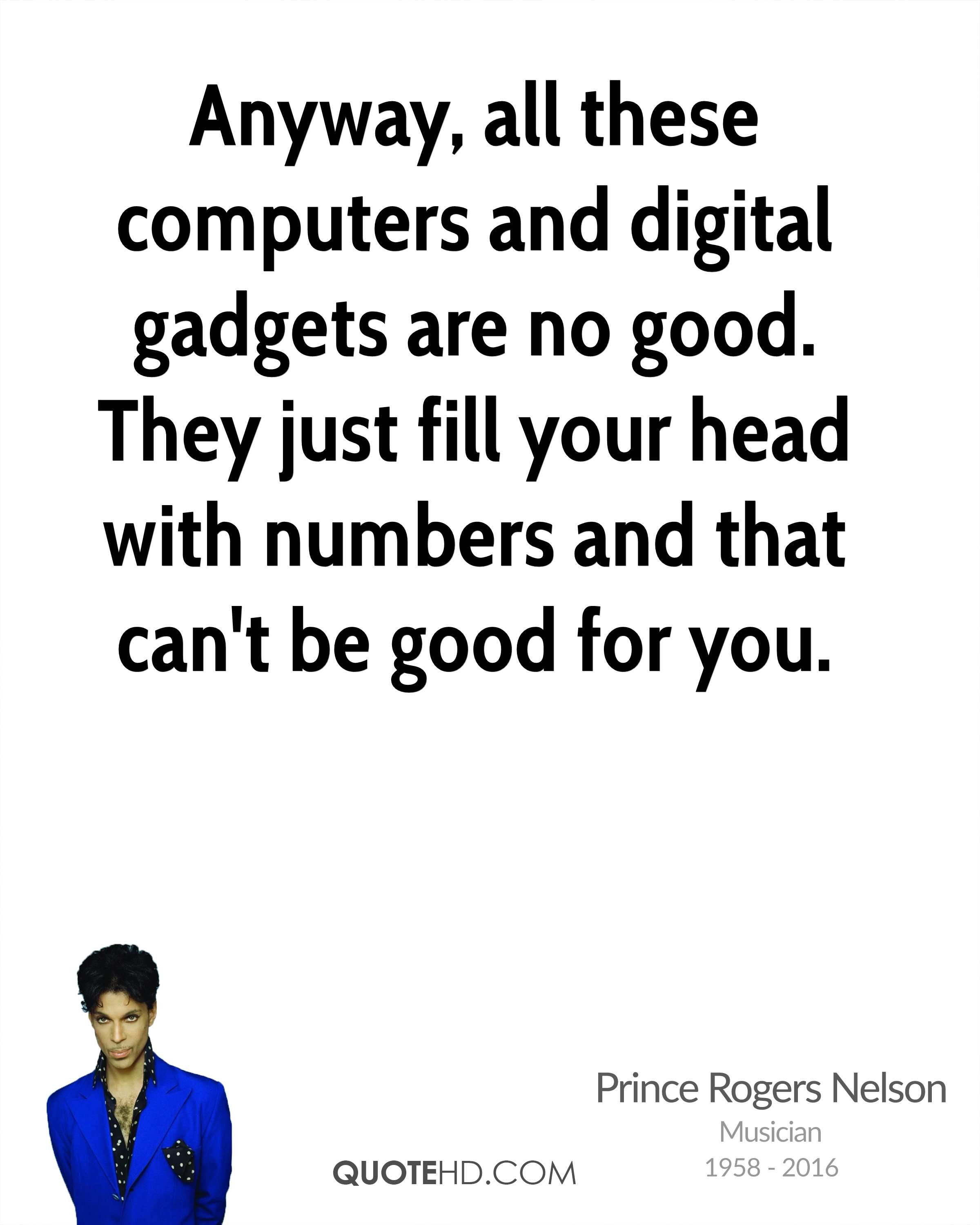 Anyway, all these computers and digital gadgets are no good. They just fill your head with numbers and that can't be good for you.