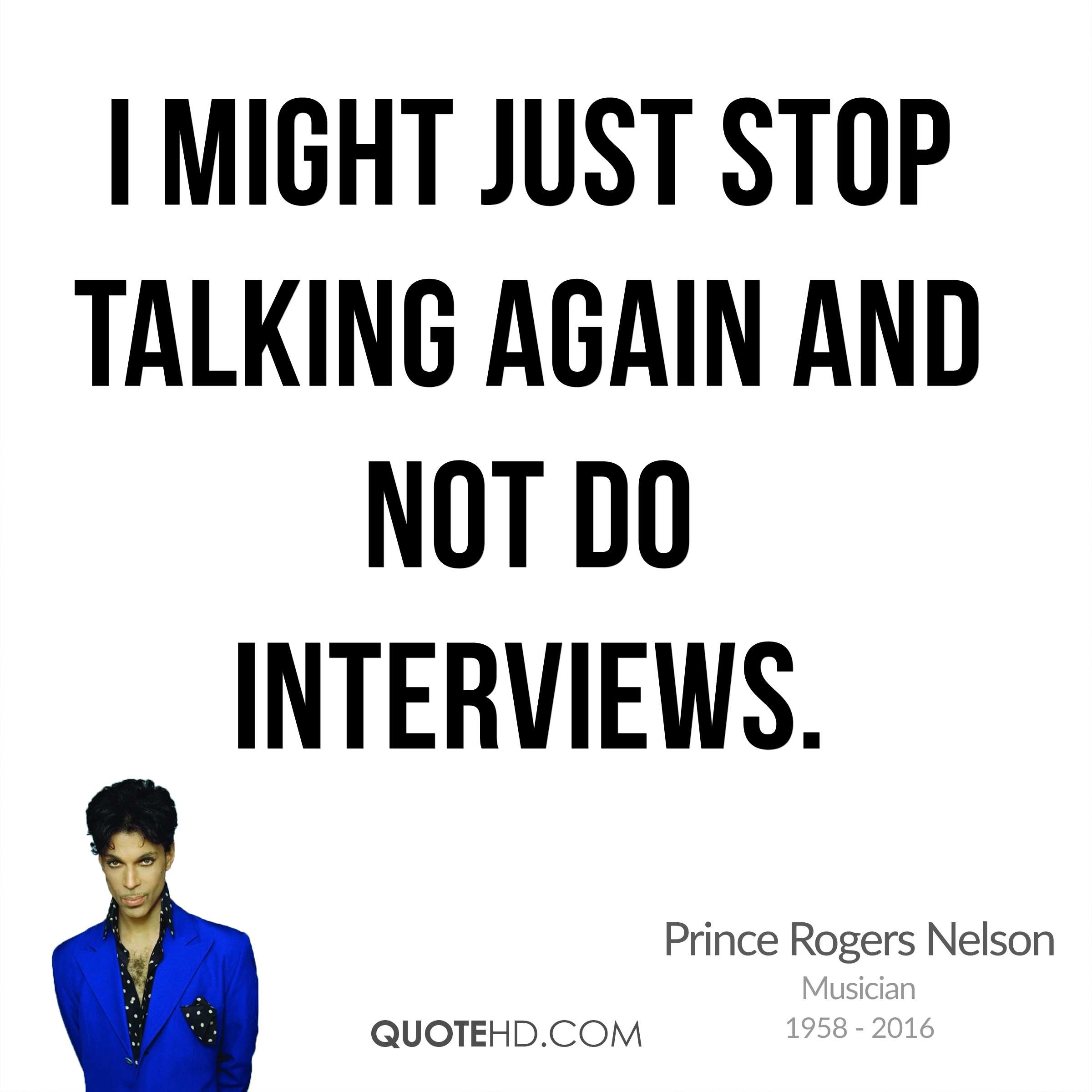 I might just stop talking again and not do interviews.