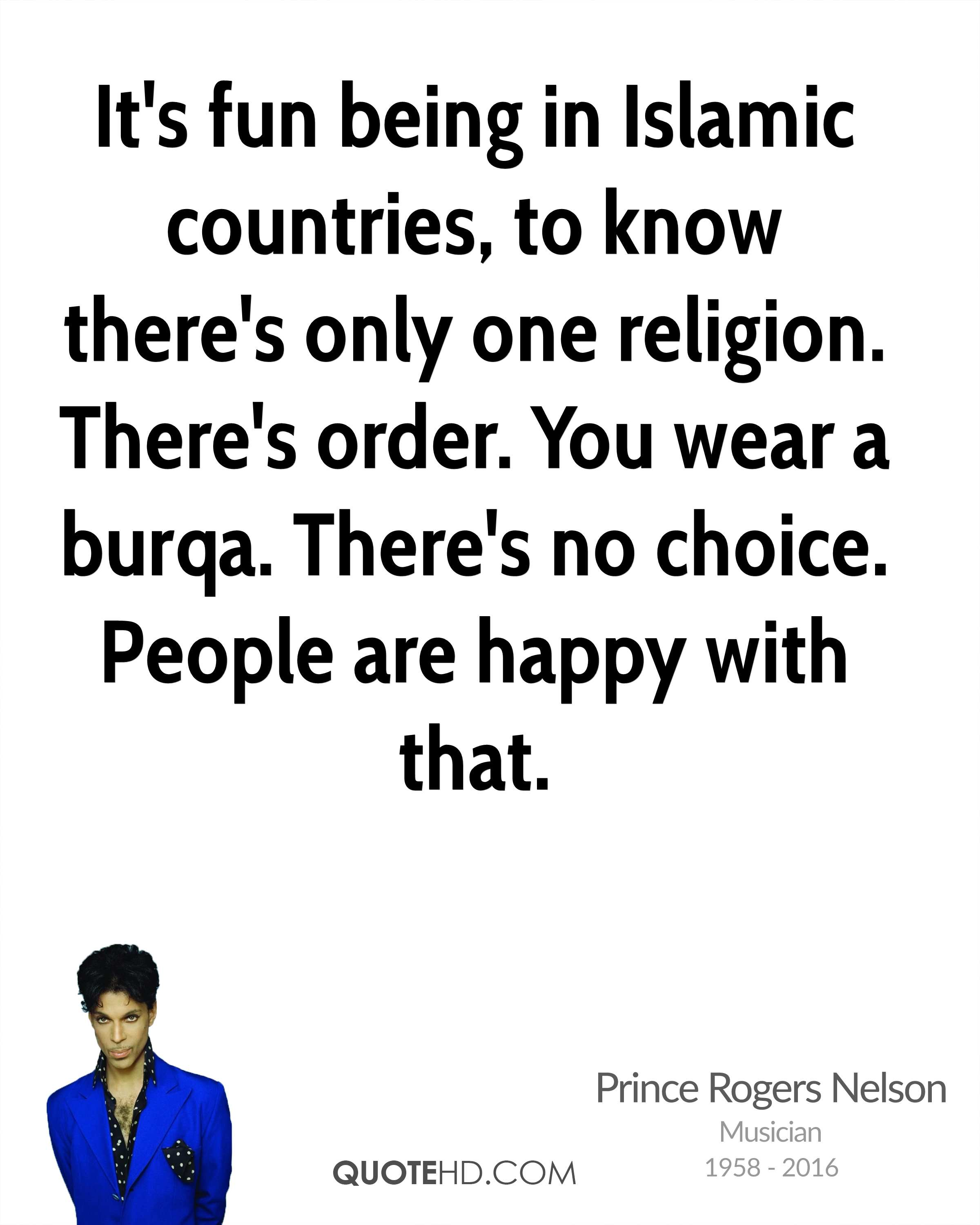 It's fun being in Islamic countries, to know there's only one religion. There's order. You wear a burqa. There's no choice. People are happy with that.