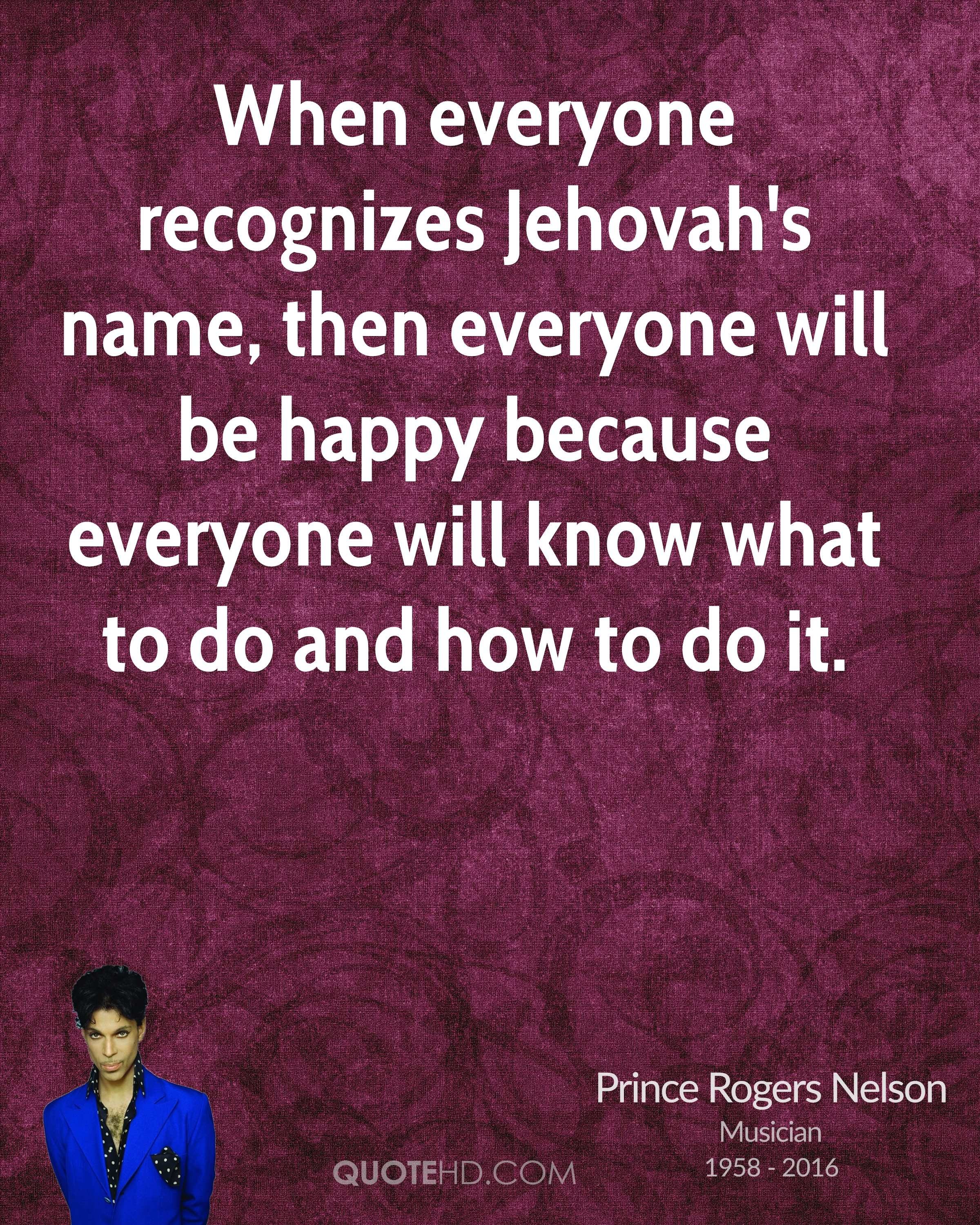 When everyone recognizes Jehovah's name, then everyone will be happy because everyone will know what to do and how to do it.