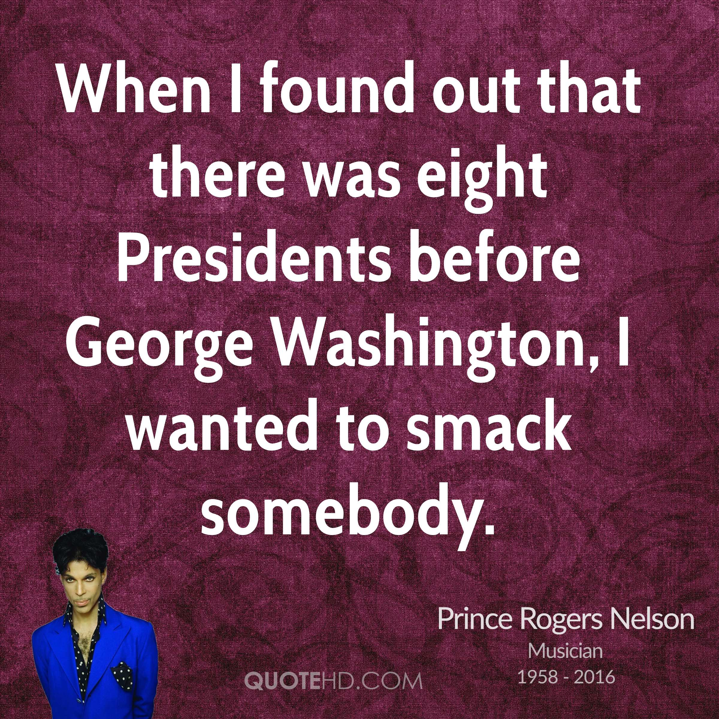 When I found out that there was eight Presidents before George Washington, I wanted to smack somebody.