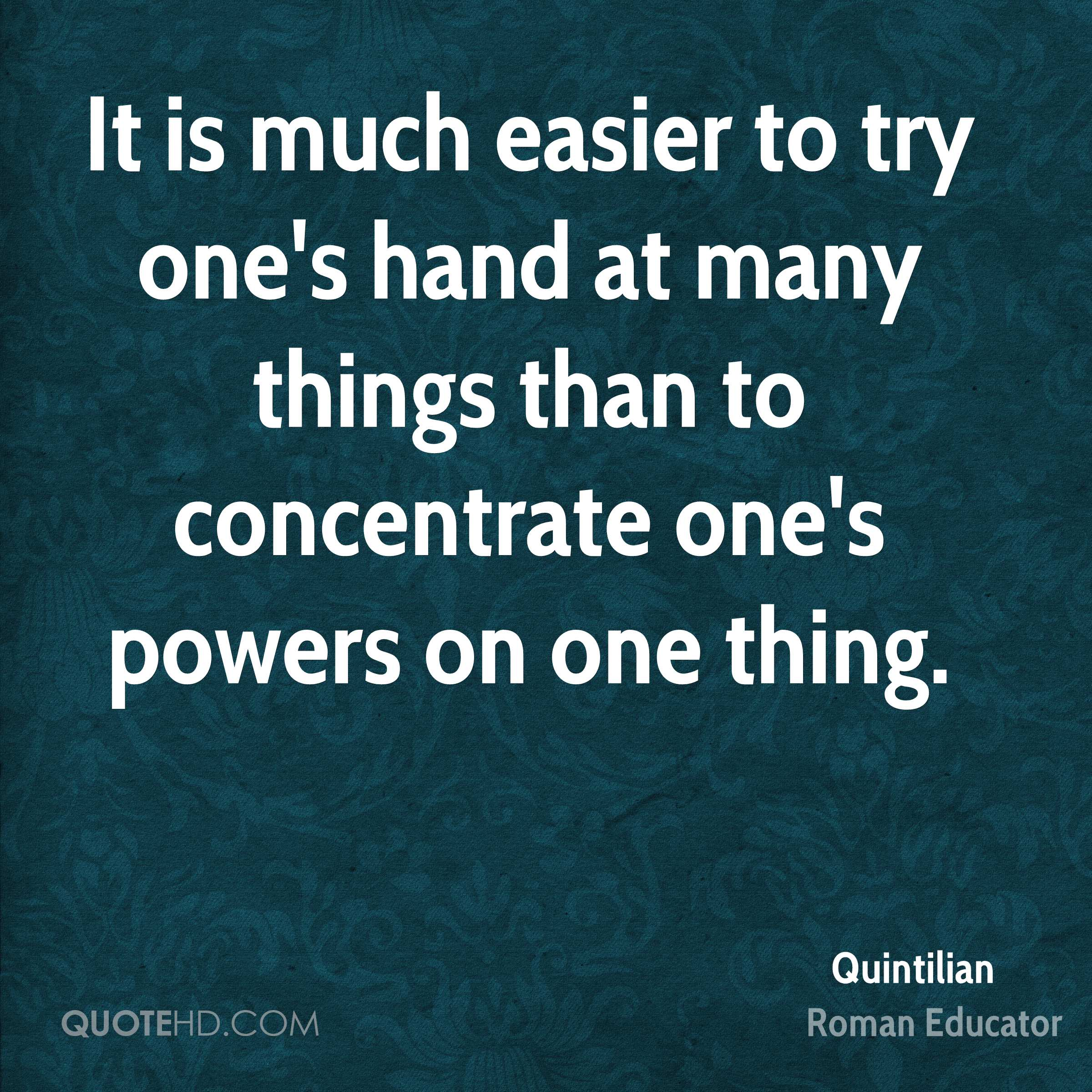 It is much easier to try one's hand at many things than to concentrate one's powers on one thing.
