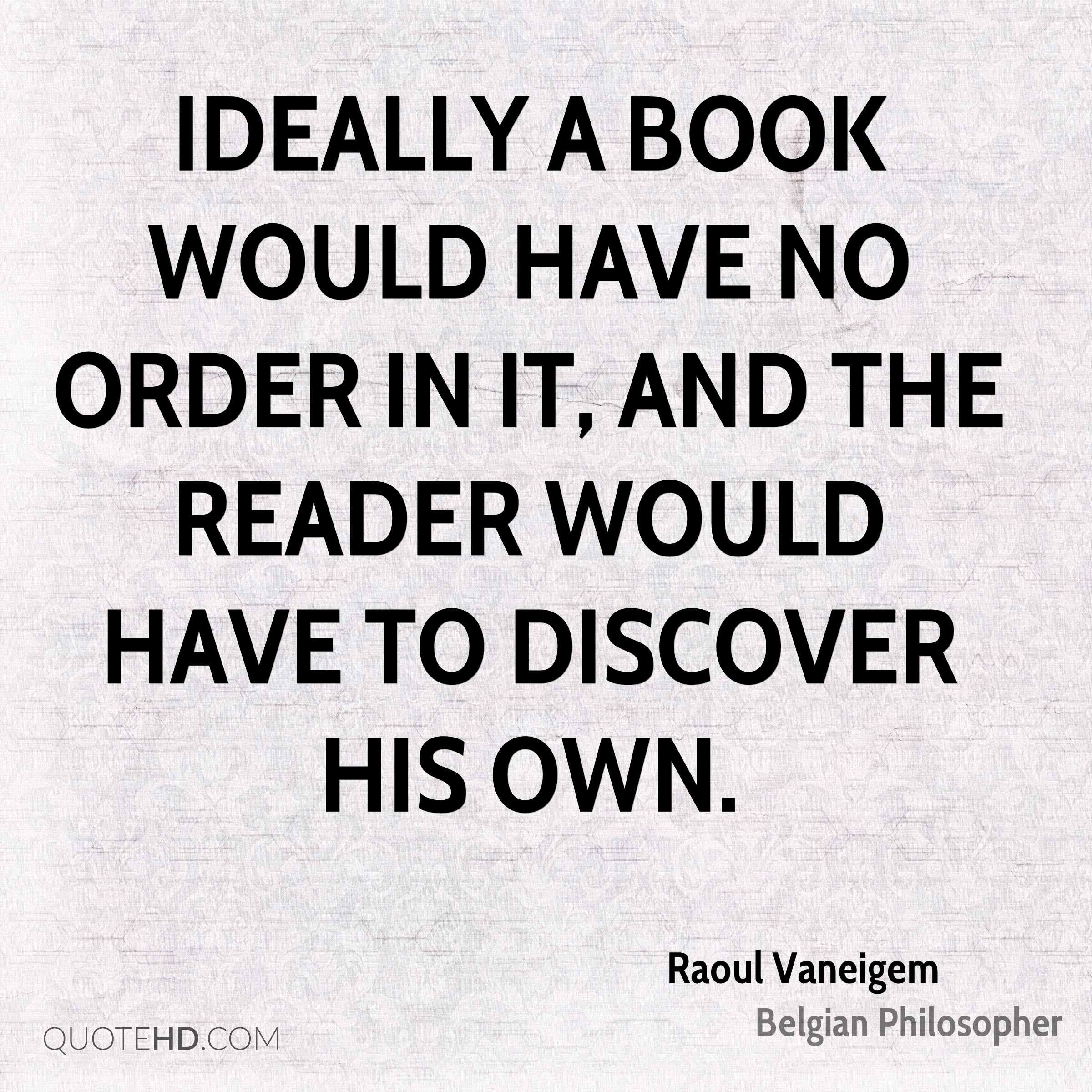 Ideally a book would have no order in it, and the reader would have to discover his own.