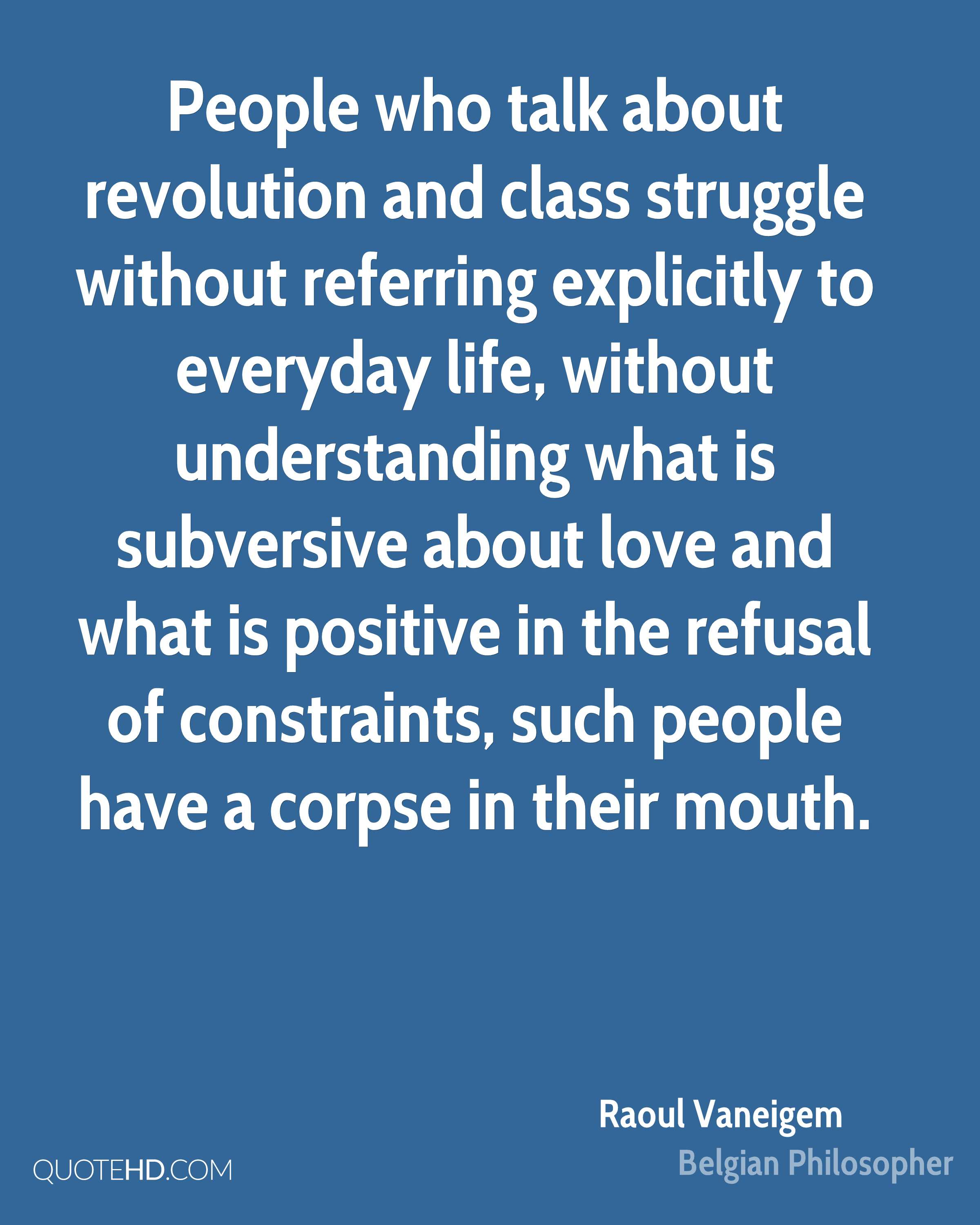 People who talk about revolution and class struggle without referring explicitly to everyday life, without understanding what is subversive about love and what is positive in the refusal of constraints, such people have a corpse in their mouth.