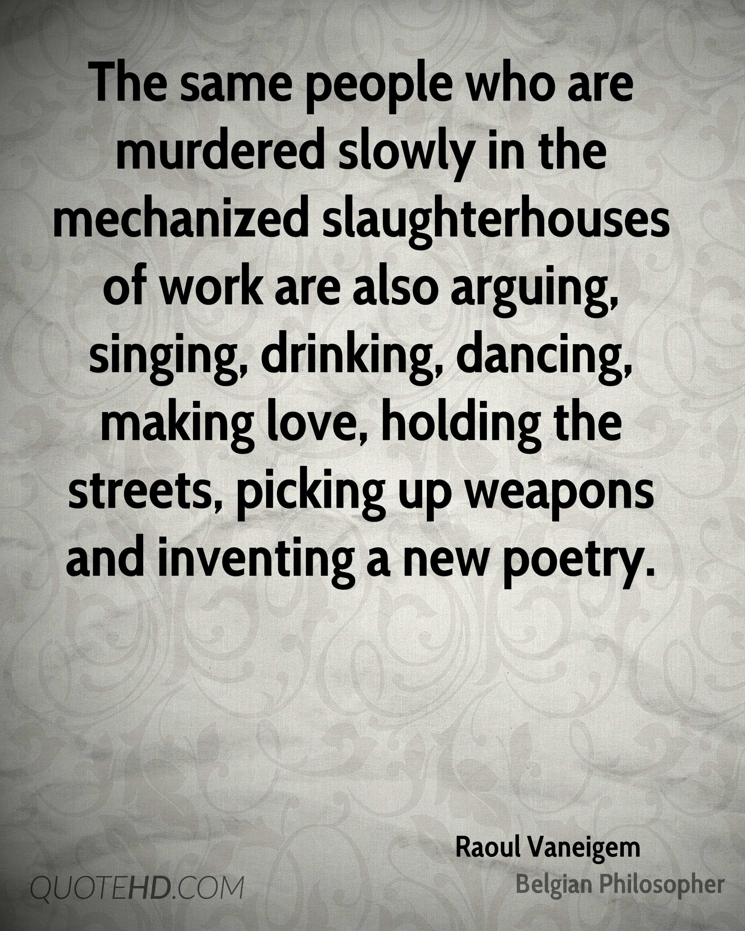 The same people who are murdered slowly in the mechanized slaughterhouses of work are also arguing, singing, drinking, dancing, making love, holding the streets, picking up weapons and inventing a new poetry.