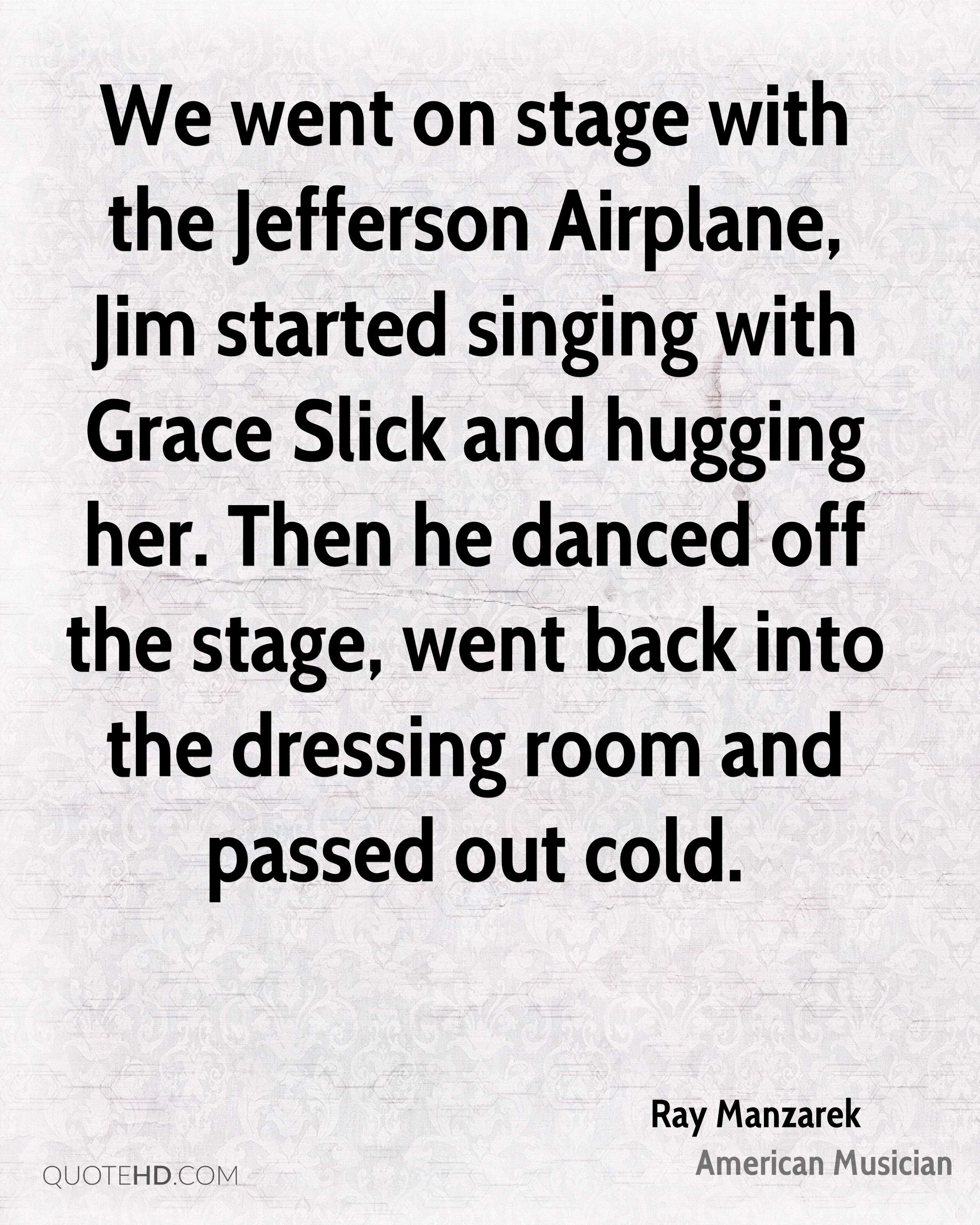 We went on stage with the Jefferson Airplane, Jim started singing with Grace Slick and hugging her. Then he danced off the stage, went back into the dressing room and passed out cold.