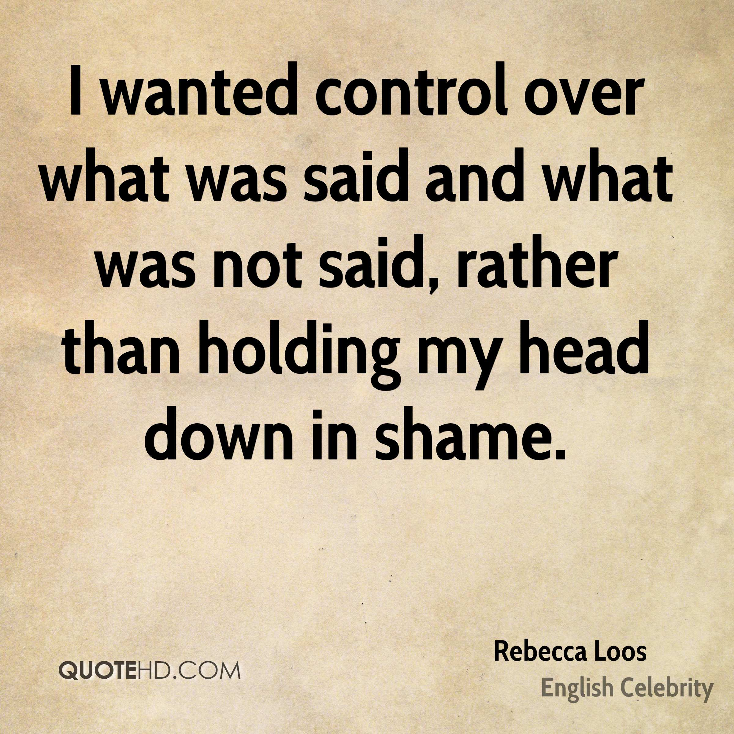 I wanted control over what was said and what was not said, rather than holding my head down in shame.