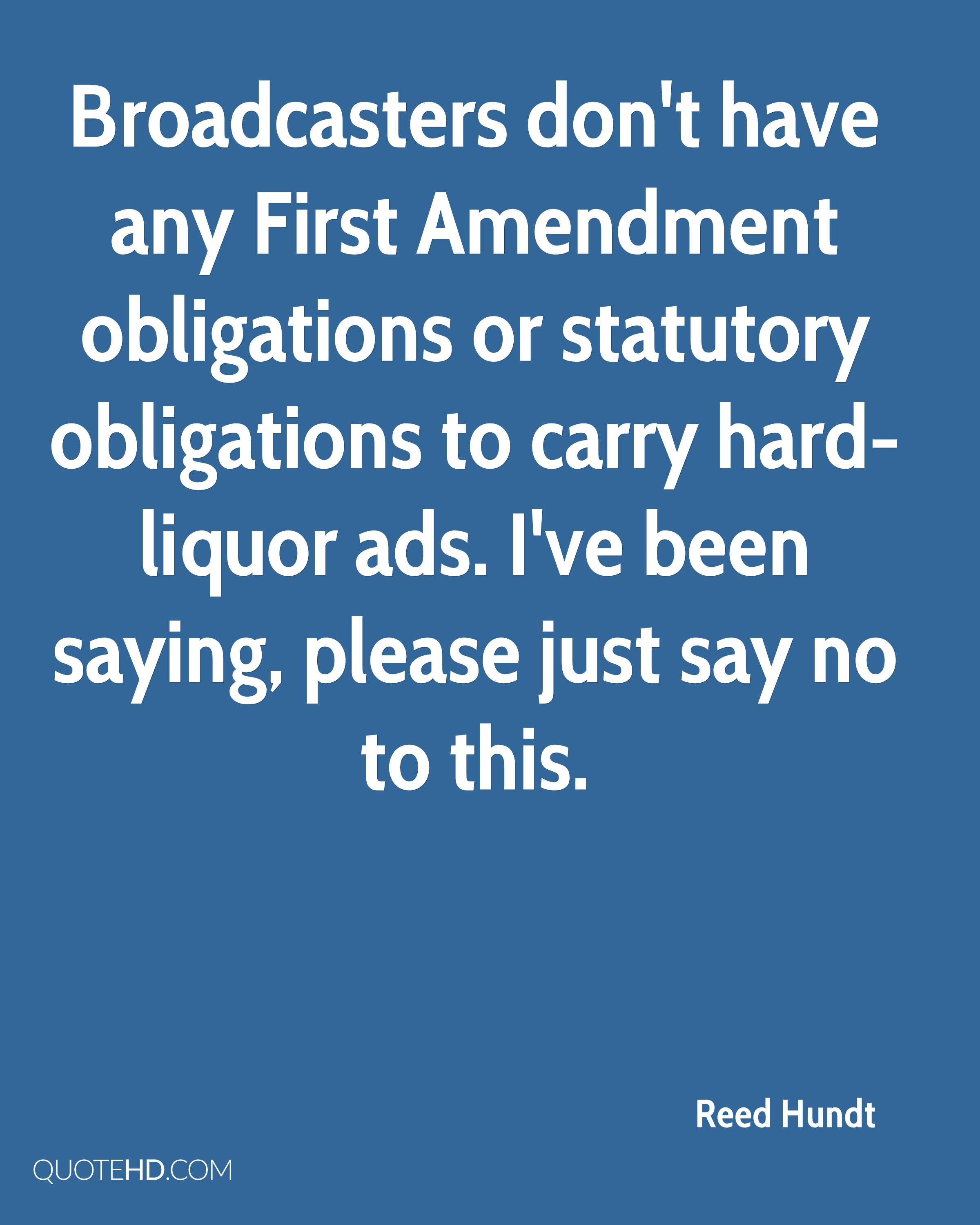 Broadcasters don't have any First Amendment obligations or statutory obligations to carry hard-liquor ads. I've been saying, please just say no to this.