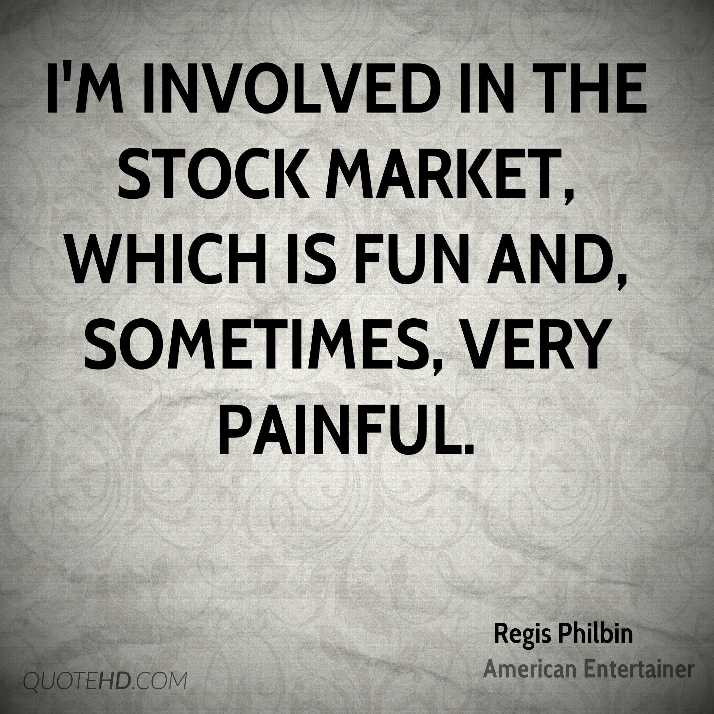 I'm involved in the stock market, which is fun and, sometimes, very painful.
