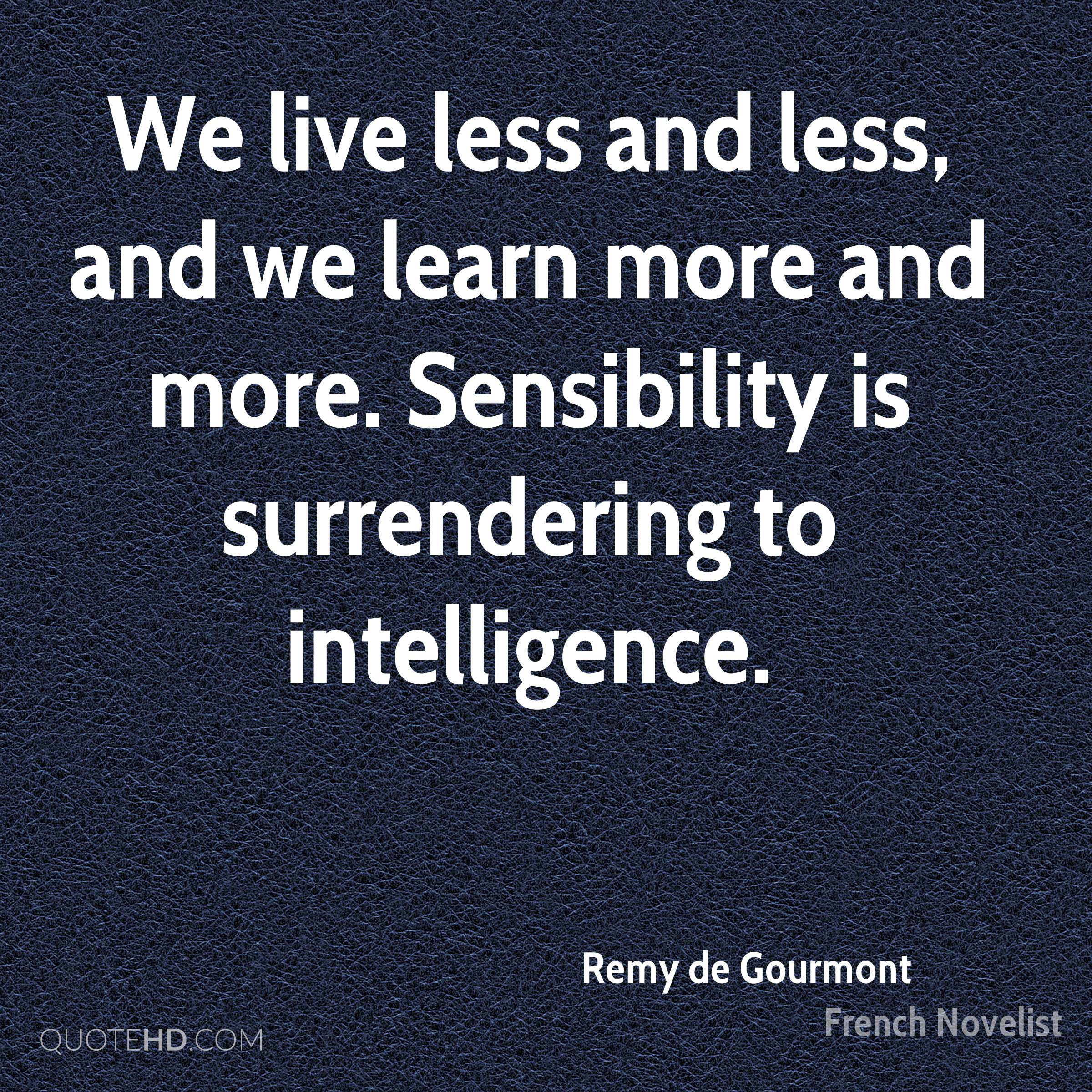 We live less and less, and we learn more and more. Sensibility is surrendering to intelligence.