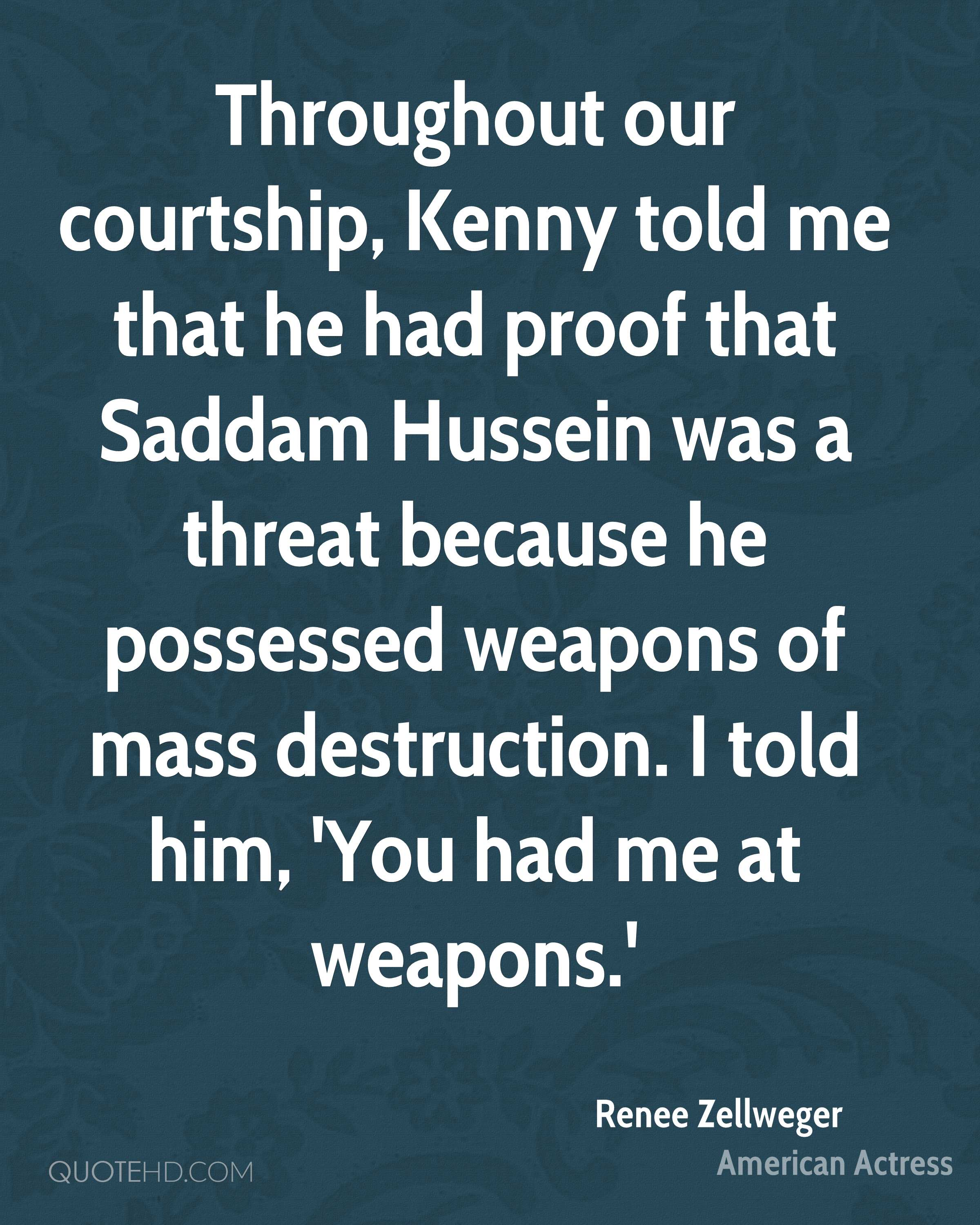 Throughout our courtship, Kenny told me that he had proof that Saddam Hussein was a threat because he possessed weapons of mass destruction. I told him, 'You had me at weapons.'