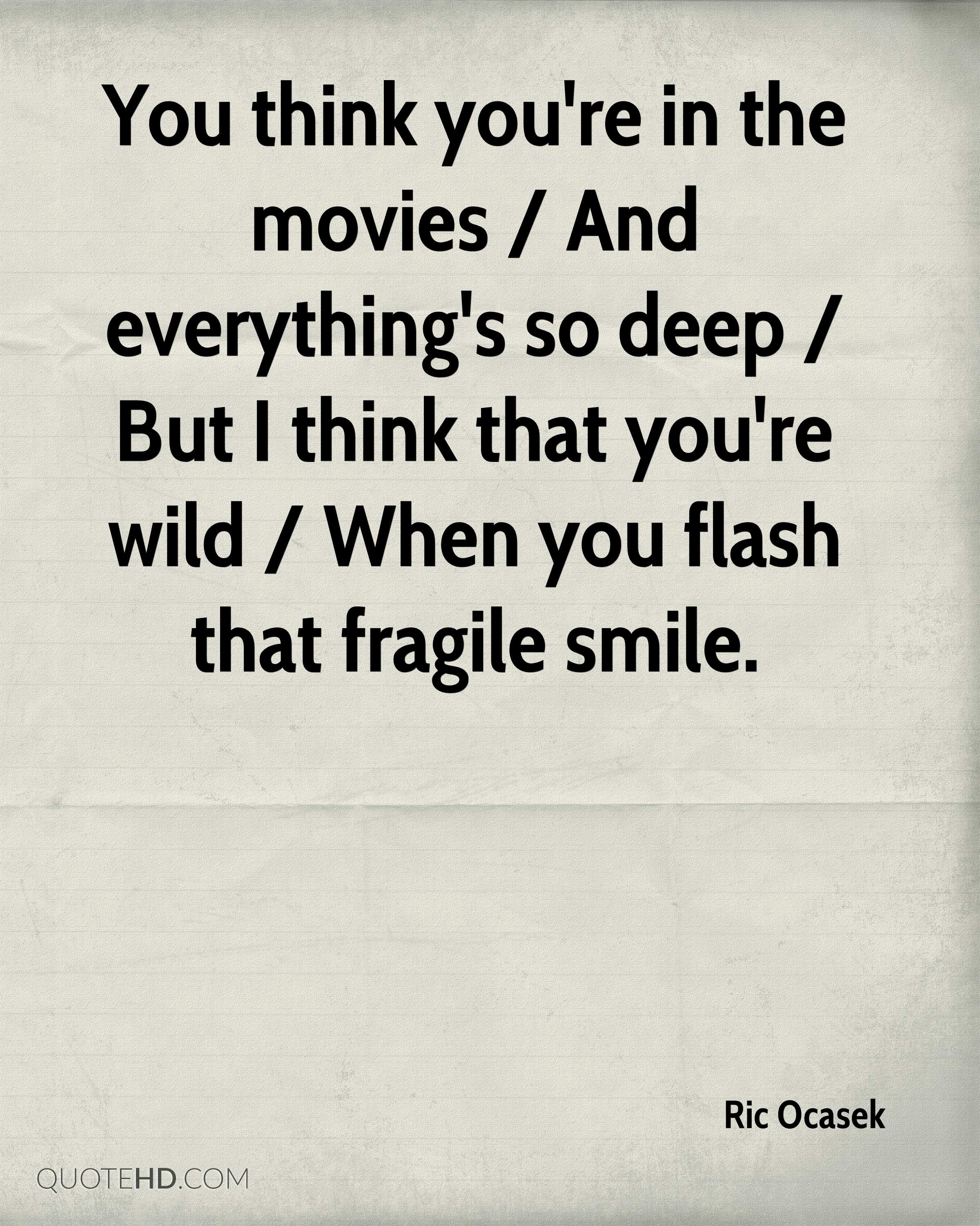 You think you're in the movies / And everything's so deep / But I think that you're wild / When you flash that fragile smile.