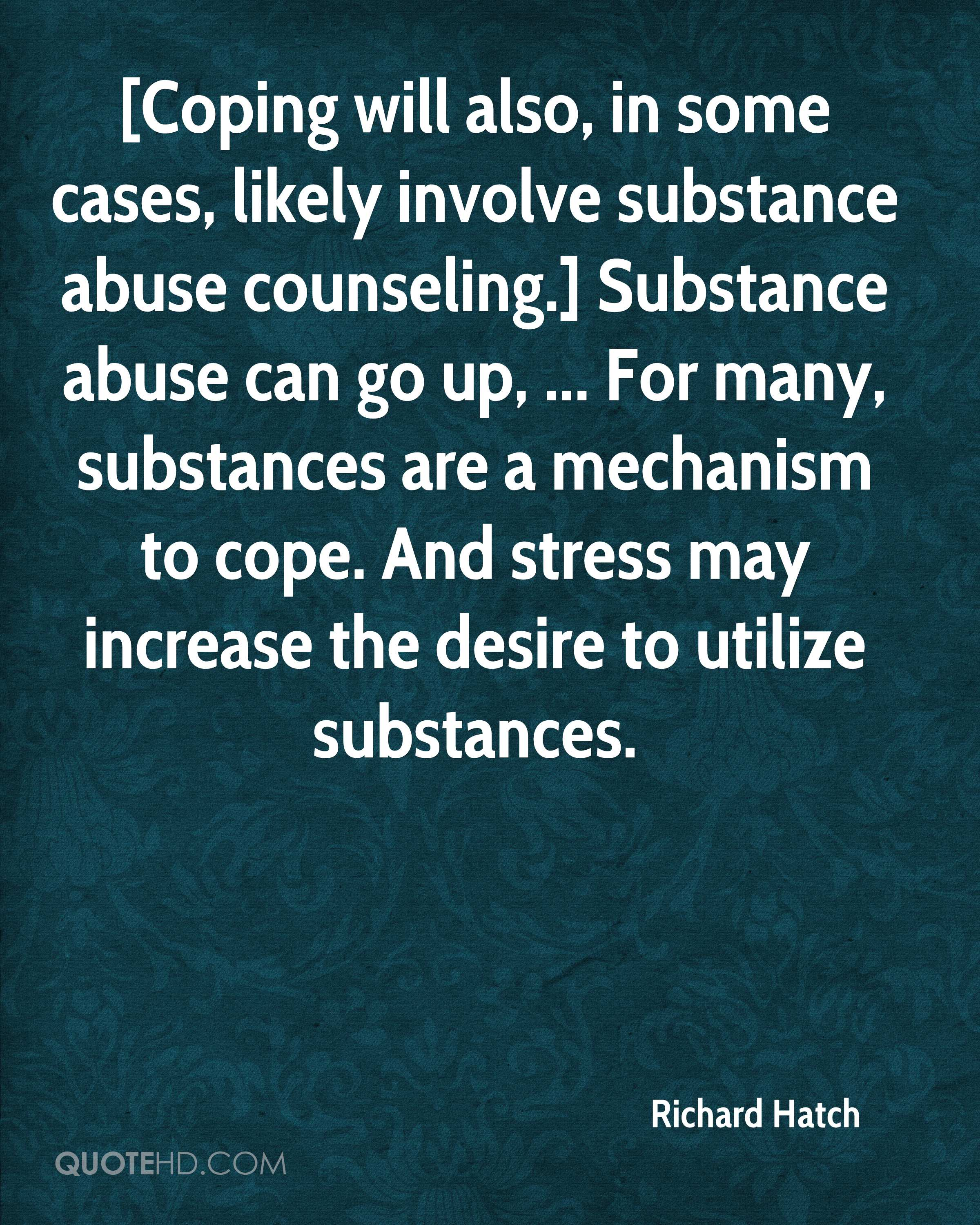 [Coping will also, in some cases, likely involve substance abuse counseling.] Substance abuse can go up, ... For many, substances are a mechanism to cope. And stress may increase the desire to utilize substances.