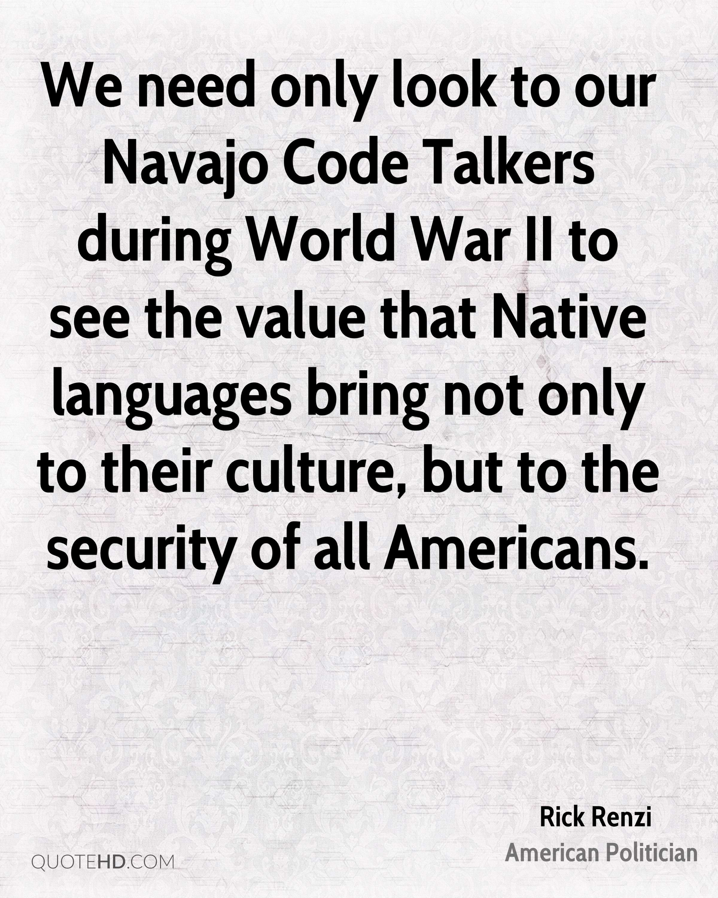 We need only look to our Navajo Code Talkers during World War II to see the value that Native languages bring not only to their culture, but to the security of all Americans.
