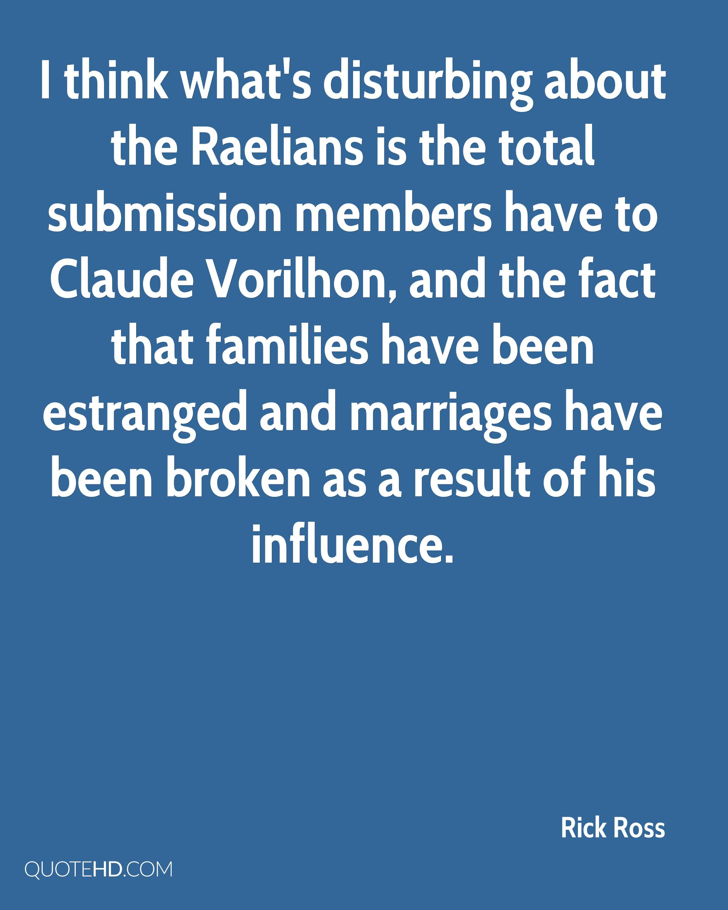 I think what's disturbing about the Raelians is the total submission members have to Claude Vorilhon, and the fact that families have been estranged and marriages have been broken as a result of his influence.