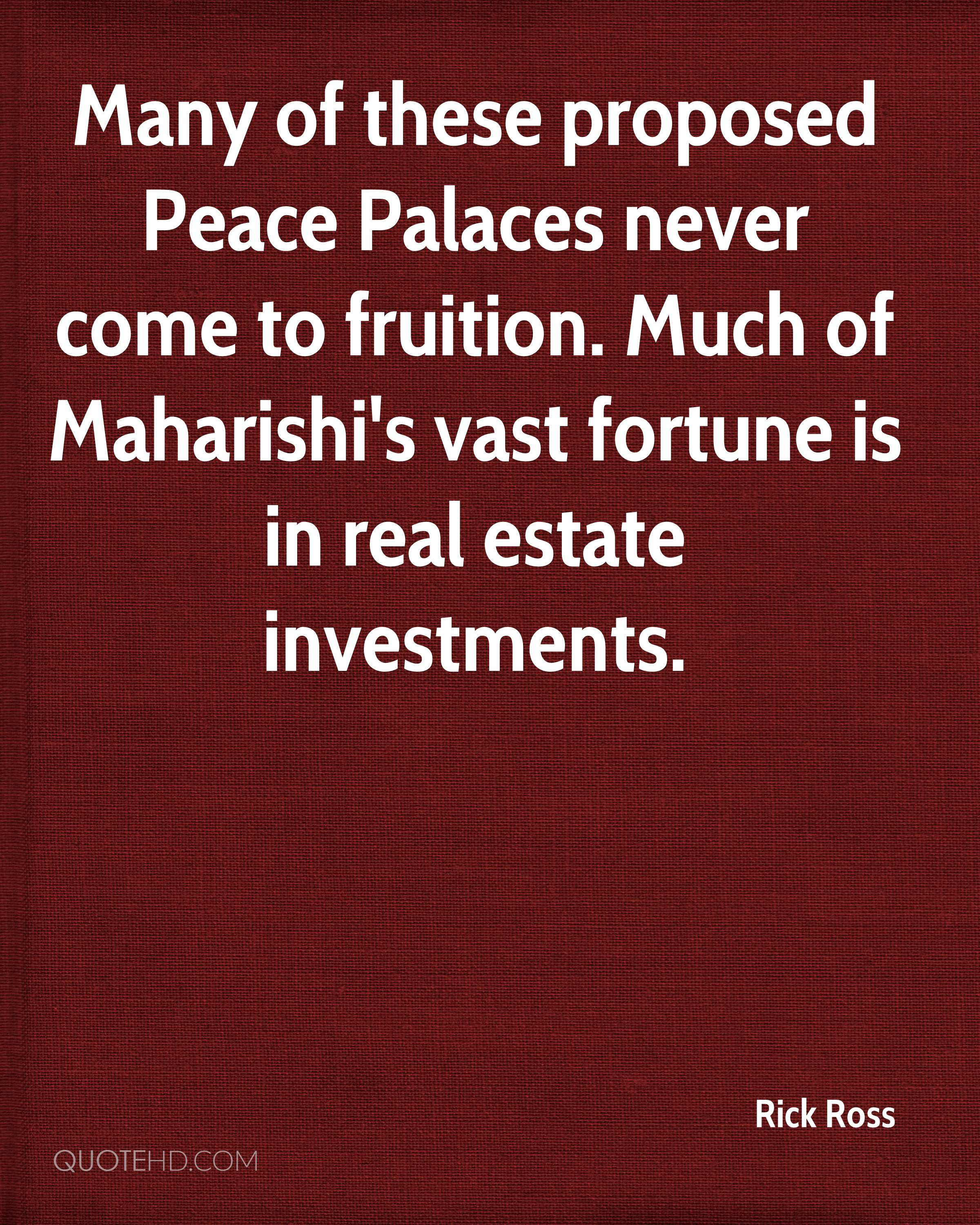 Many of these proposed Peace Palaces never come to fruition. Much of Maharishi's vast fortune is in real estate investments.