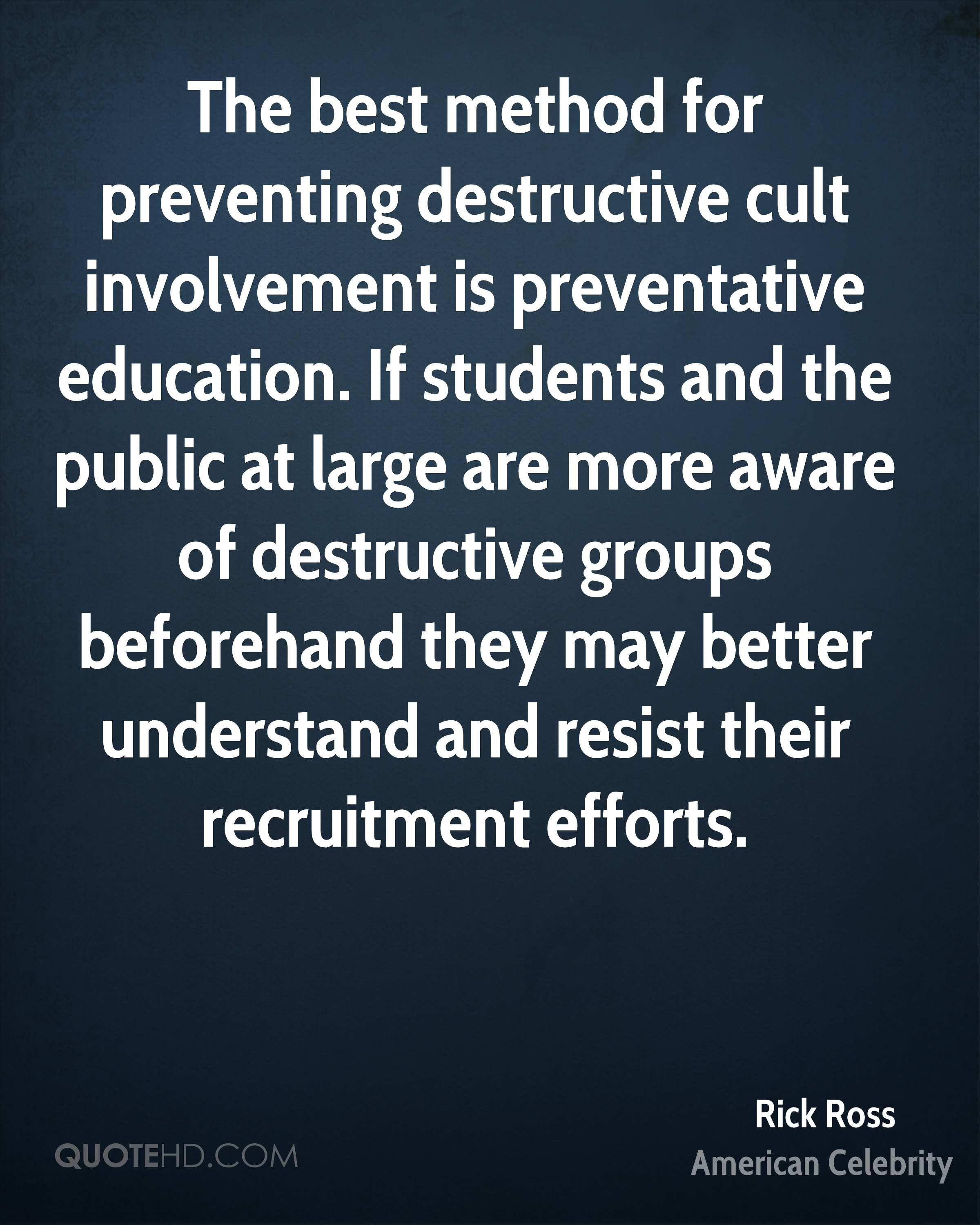 The best method for preventing destructive cult involvement is preventative education. If students and the public at large are more aware of destructive groups beforehand they may better understand and resist their recruitment efforts.