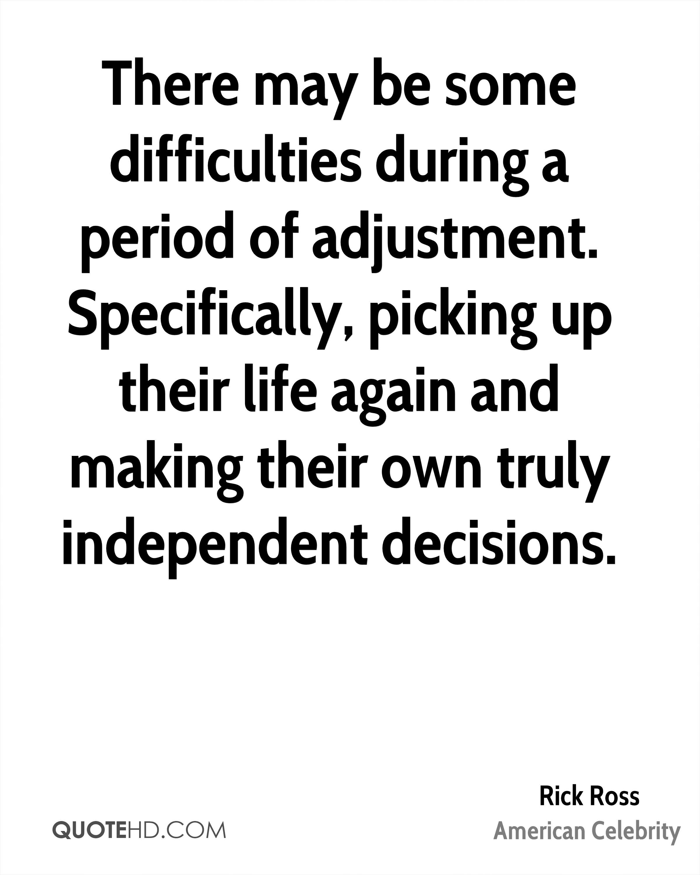 There may be some difficulties during a period of adjustment. Specifically, picking up their life again and making their own truly independent decisions.