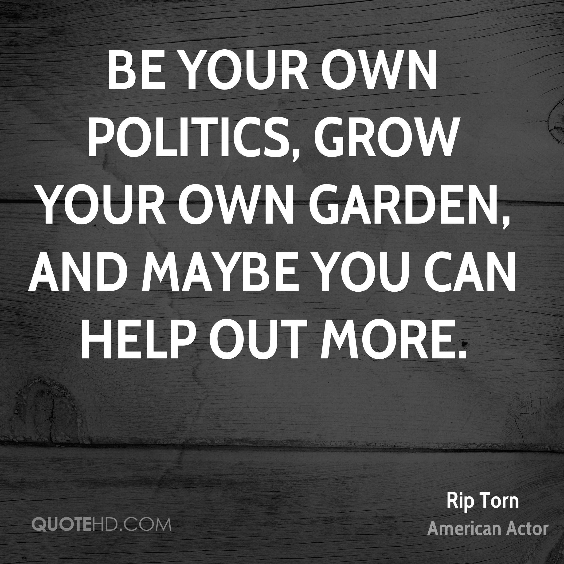 Be your own politics, grow your own garden, and maybe you can help out more.