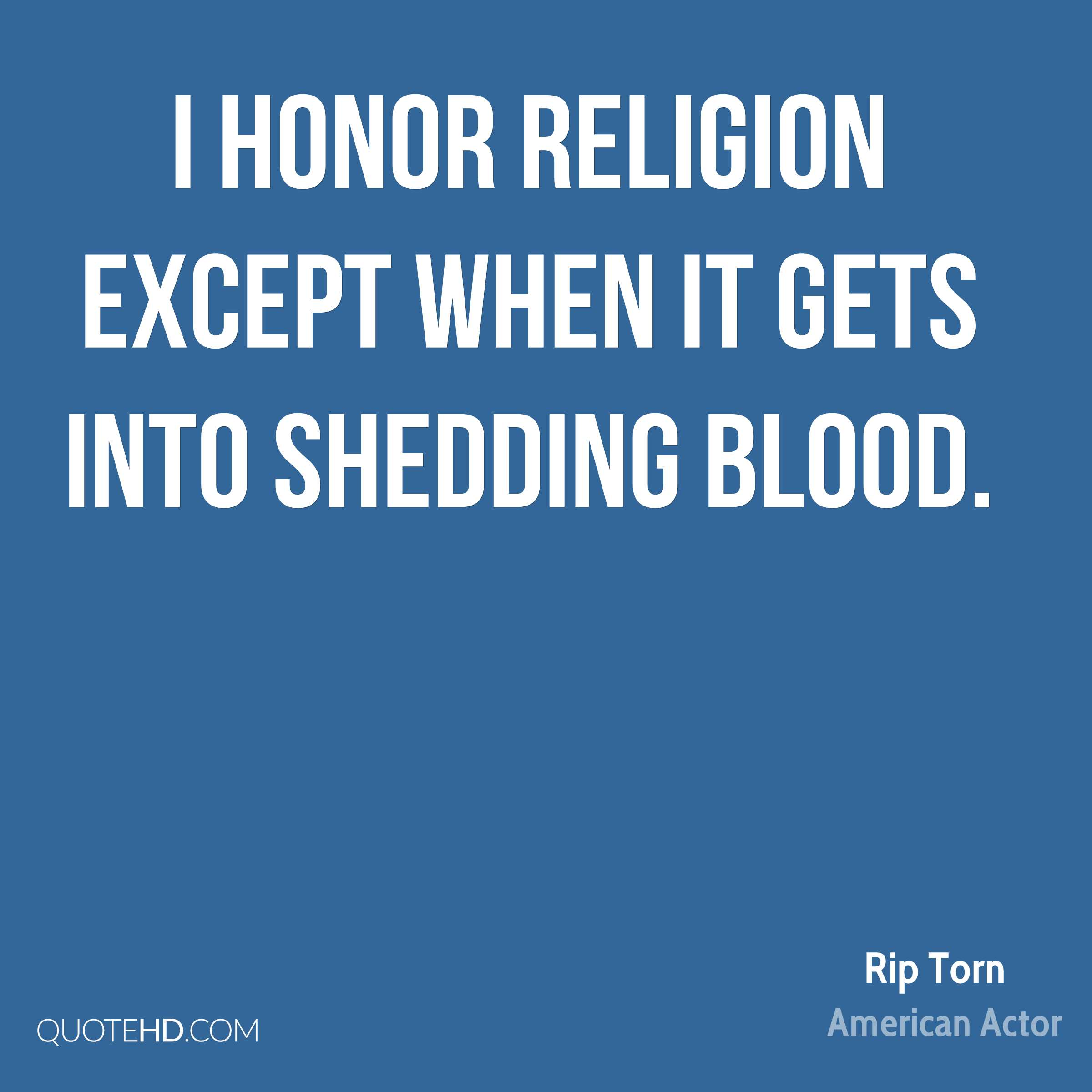 I honor religion except when it gets into shedding blood.