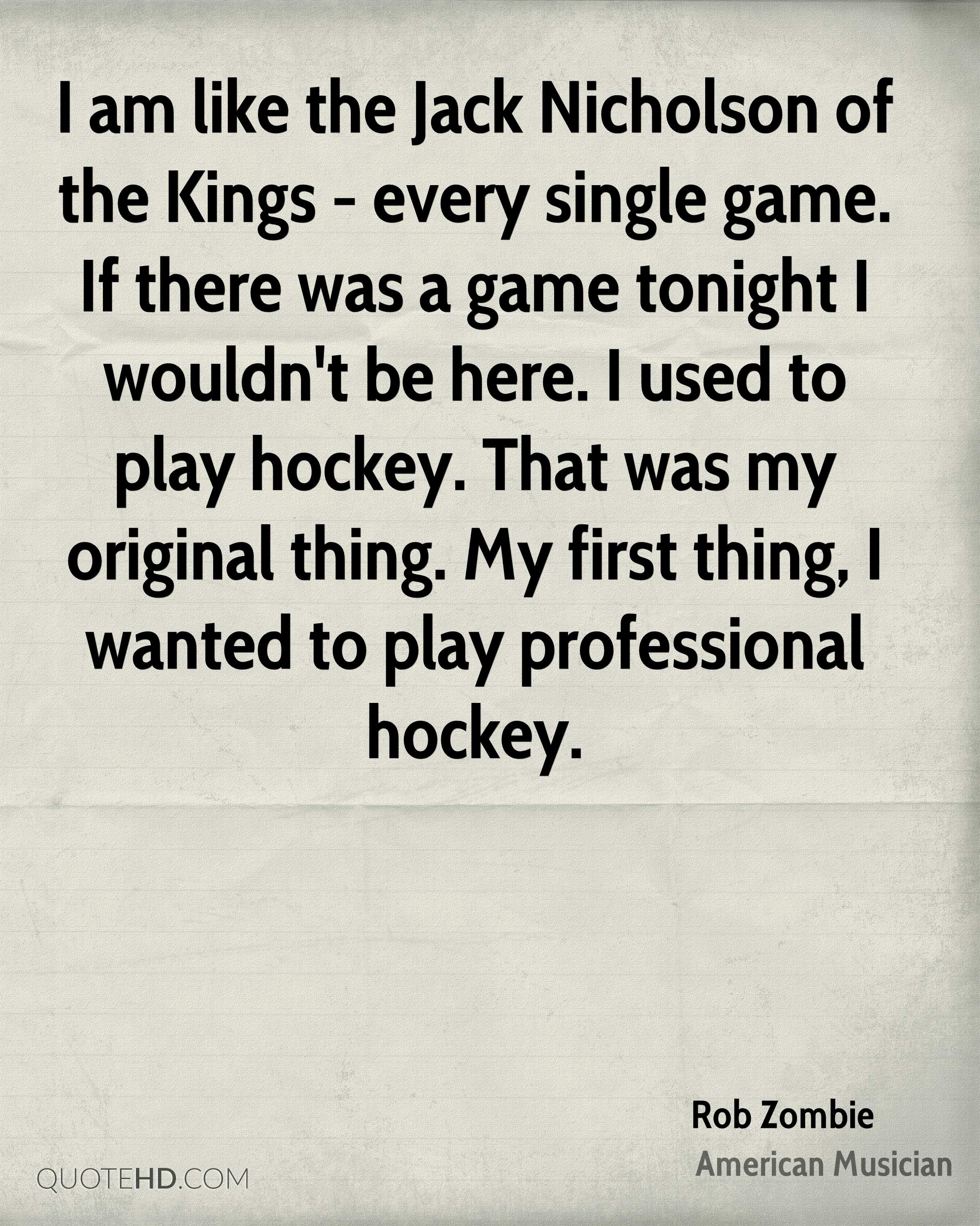 I am like the Jack Nicholson of the Kings - every single game. If there was a game tonight I wouldn't be here. I used to play hockey. That was my original thing. My first thing, I wanted to play professional hockey.