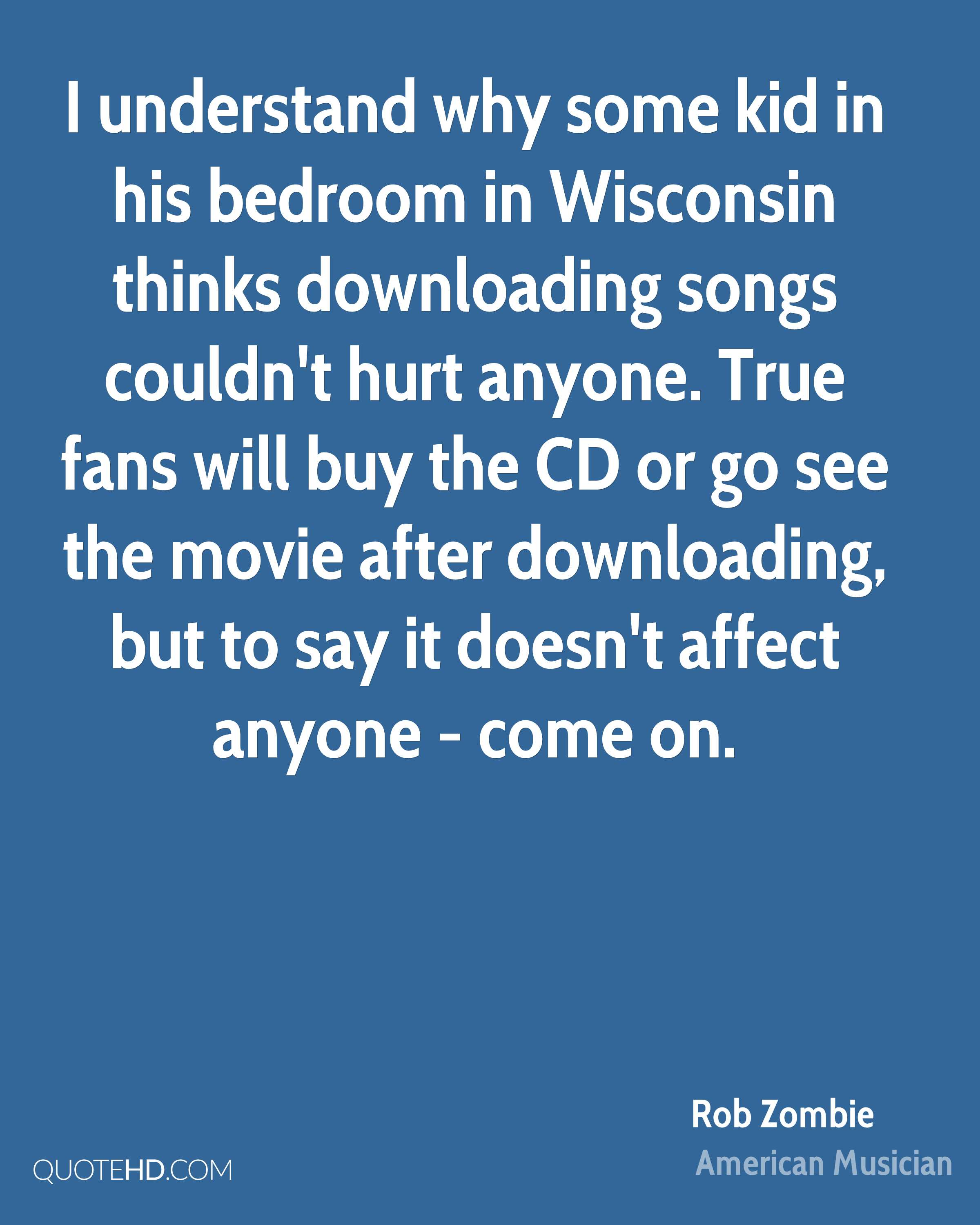 I understand why some kid in his bedroom in Wisconsin thinks downloading songs couldn't hurt anyone. True fans will buy the CD or go see the movie after downloading, but to say it doesn't affect anyone - come on.
