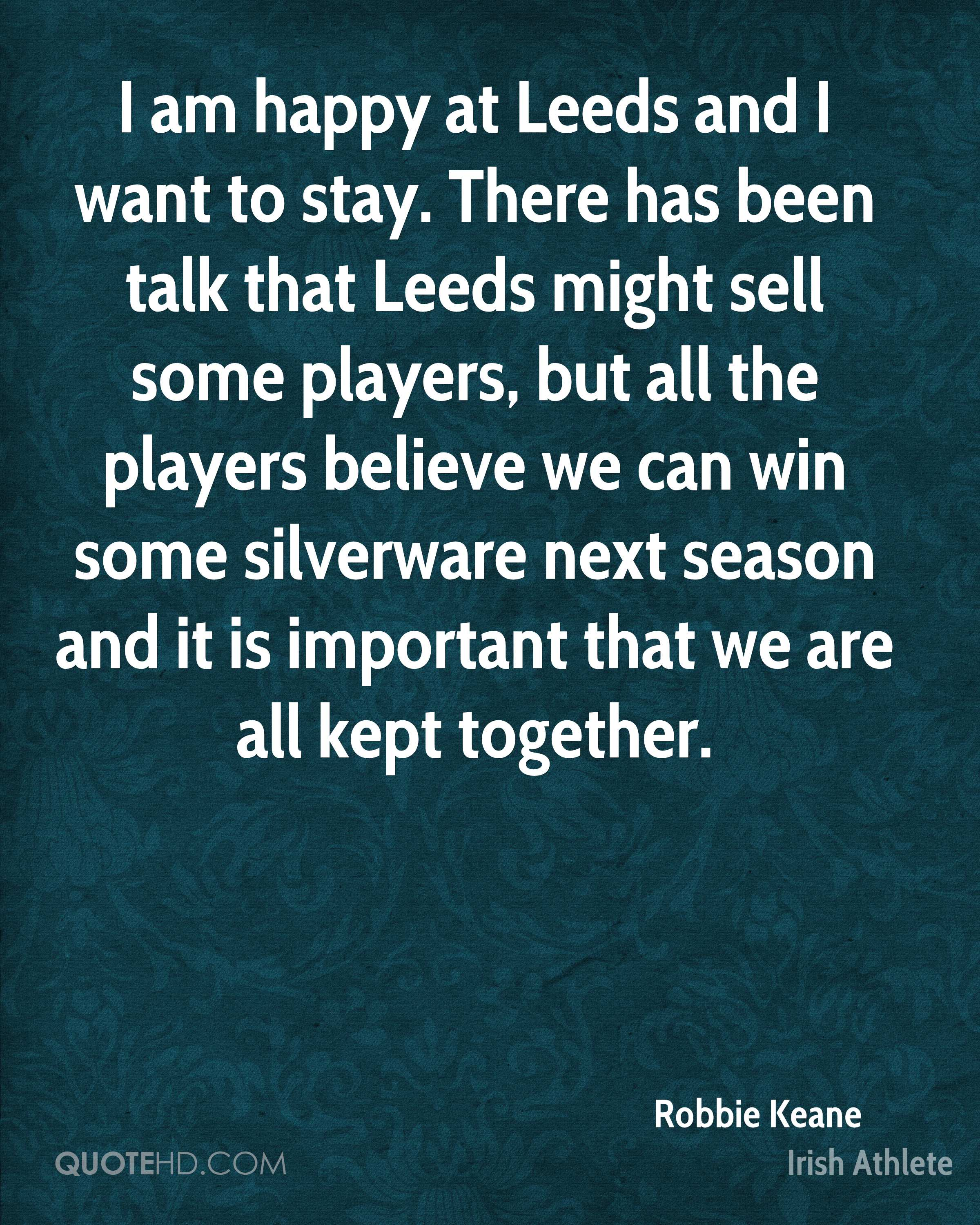 I am happy at Leeds and I want to stay. There has been talk that Leeds might sell some players, but all the players believe we can win some silverware next season and it is important that we are all kept together.