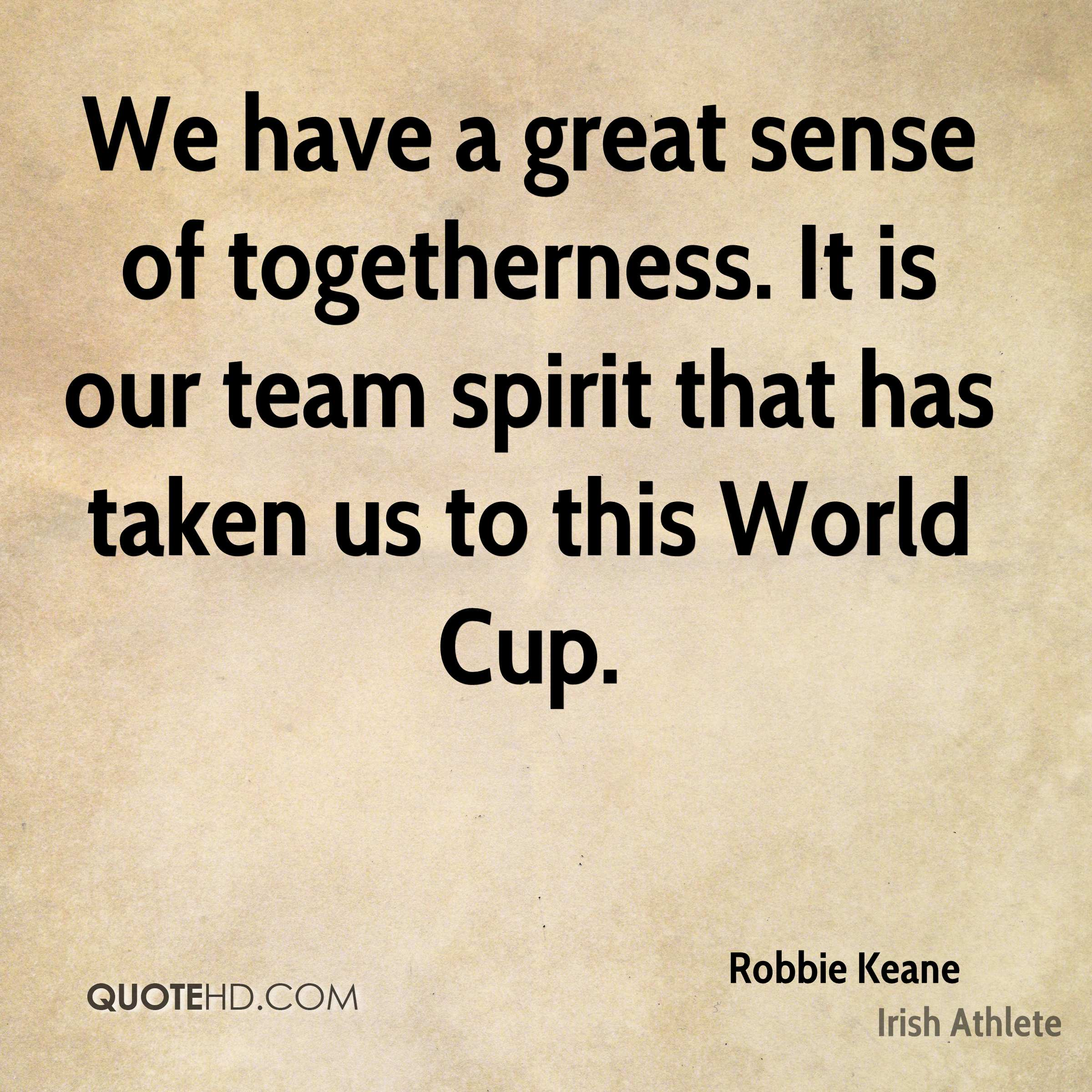 We have a great sense of togetherness. It is our team spirit that has taken us to this World Cup.