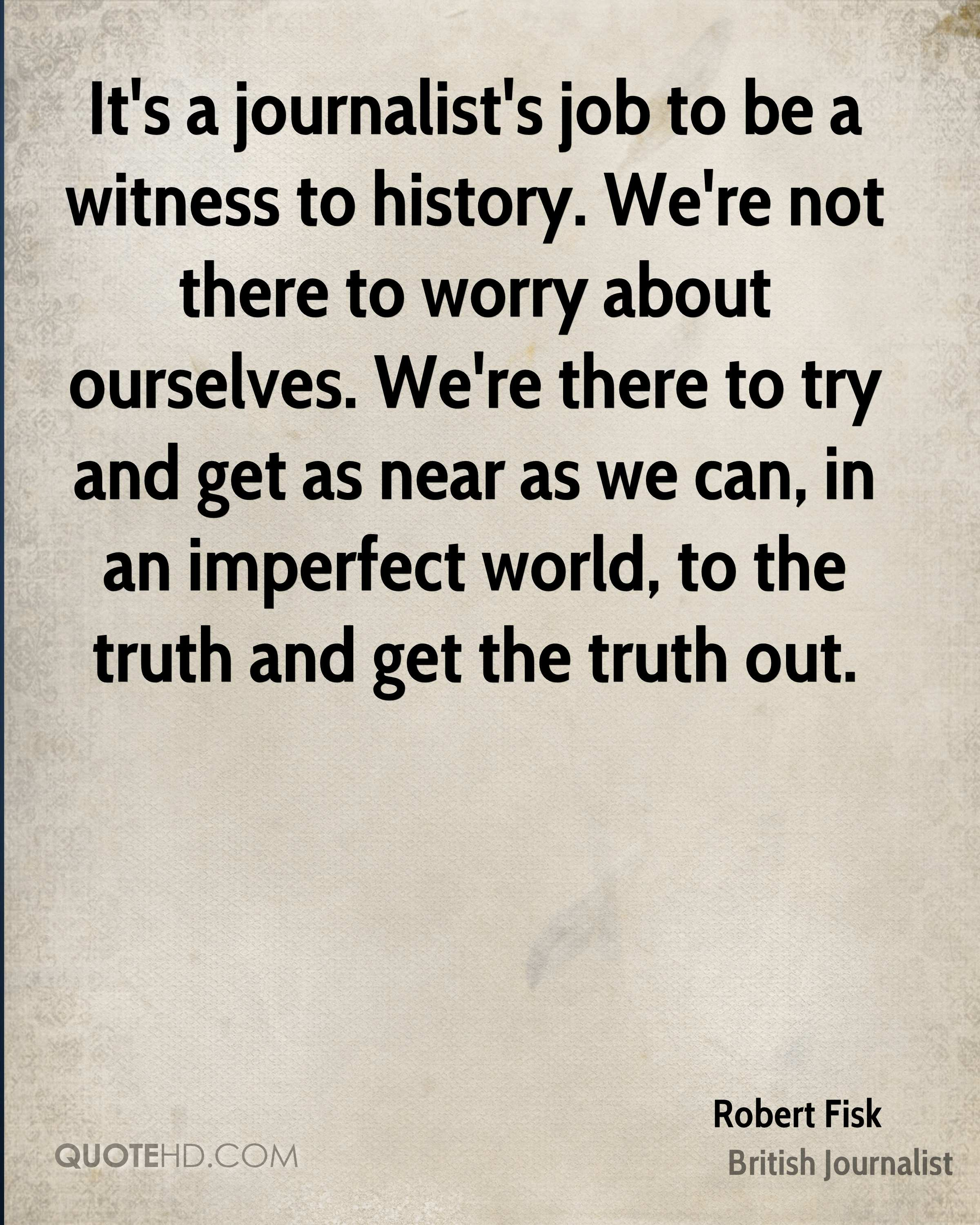It's a journalist's job to be a witness to history. We're not there to worry about ourselves. We're there to try and get as near as we can, in an imperfect world, to the truth and get the truth out.