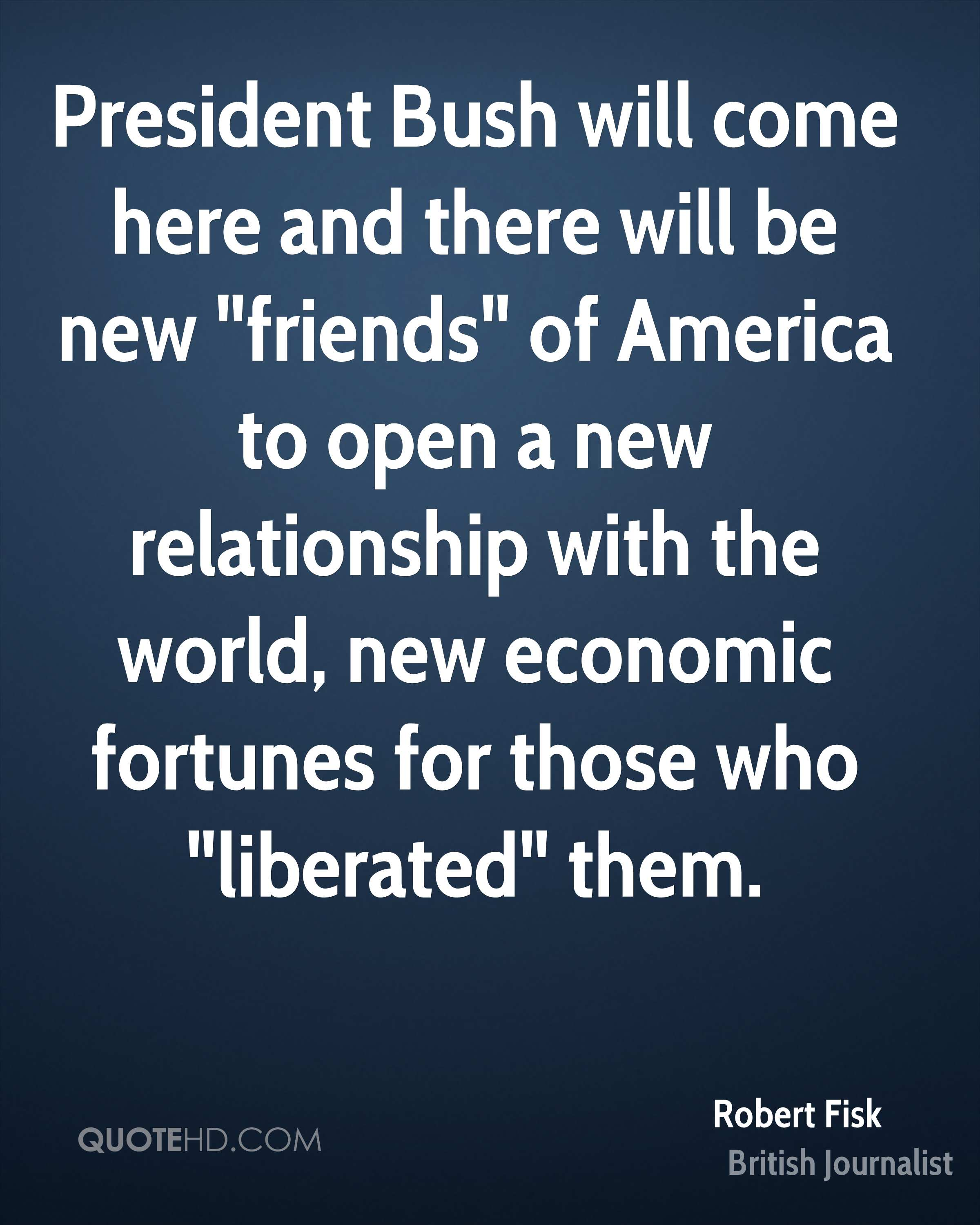 """President Bush will come here and there will be new """"friends"""" of America to open a new relationship with the world, new economic fortunes for those who """"liberated"""" them."""