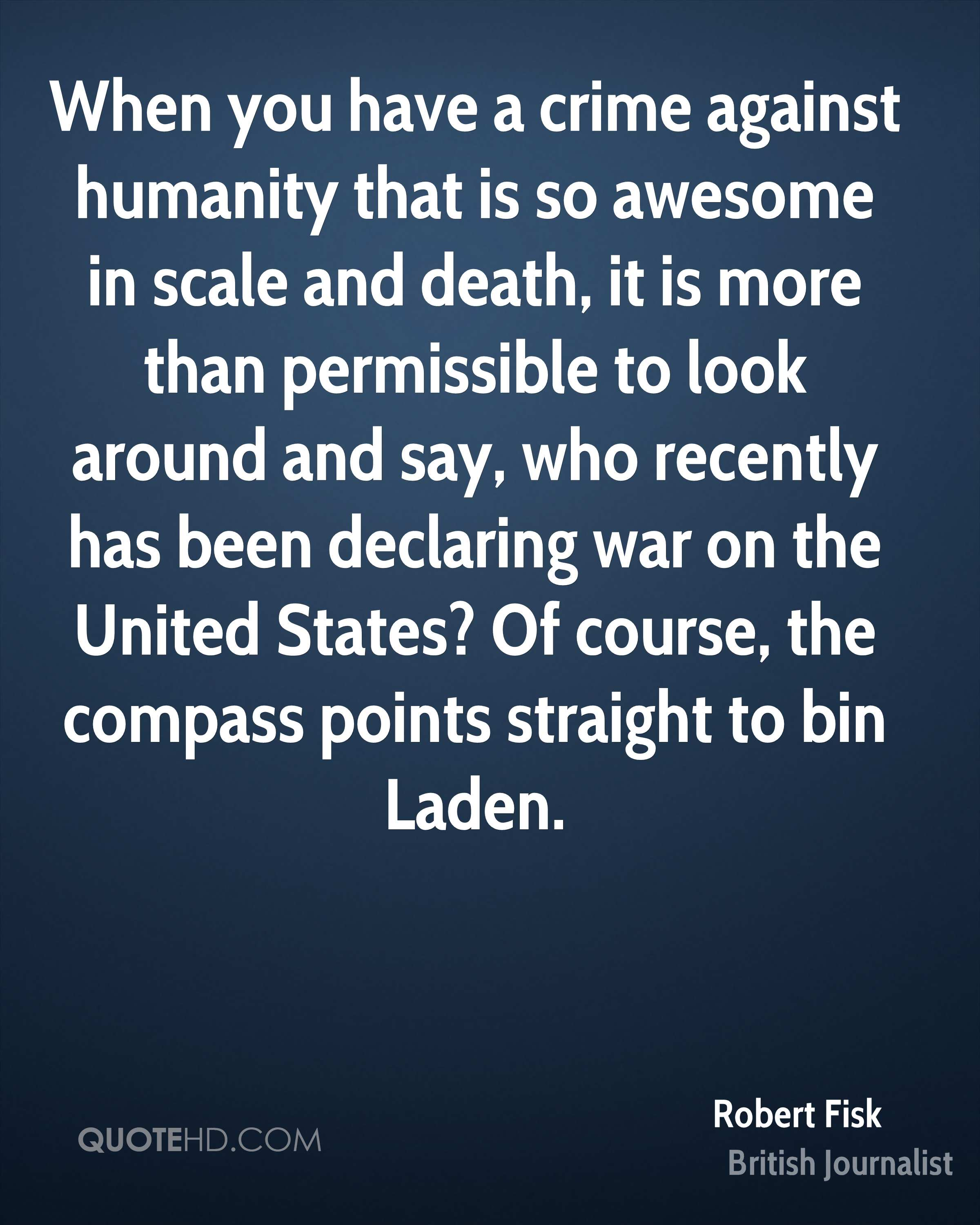 When you have a crime against humanity that is so awesome in scale and death, it is more than permissible to look around and say, who recently has been declaring war on the United States? Of course, the compass points straight to bin Laden.