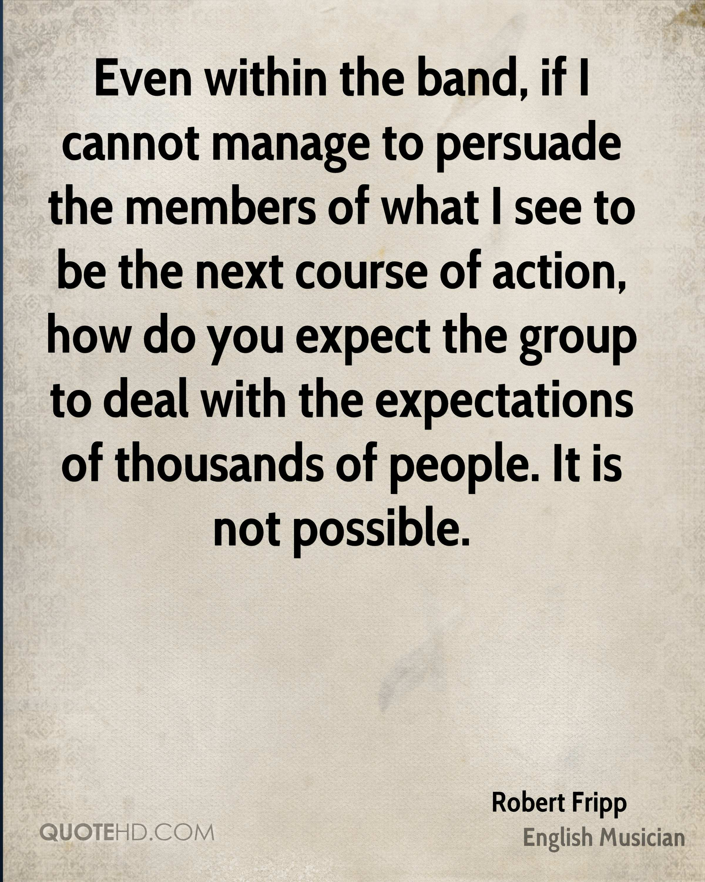 Even within the band, if I cannot manage to persuade the members of what I see to be the next course of action, how do you expect the group to deal with the expectations of thousands of people. It is not possible.
