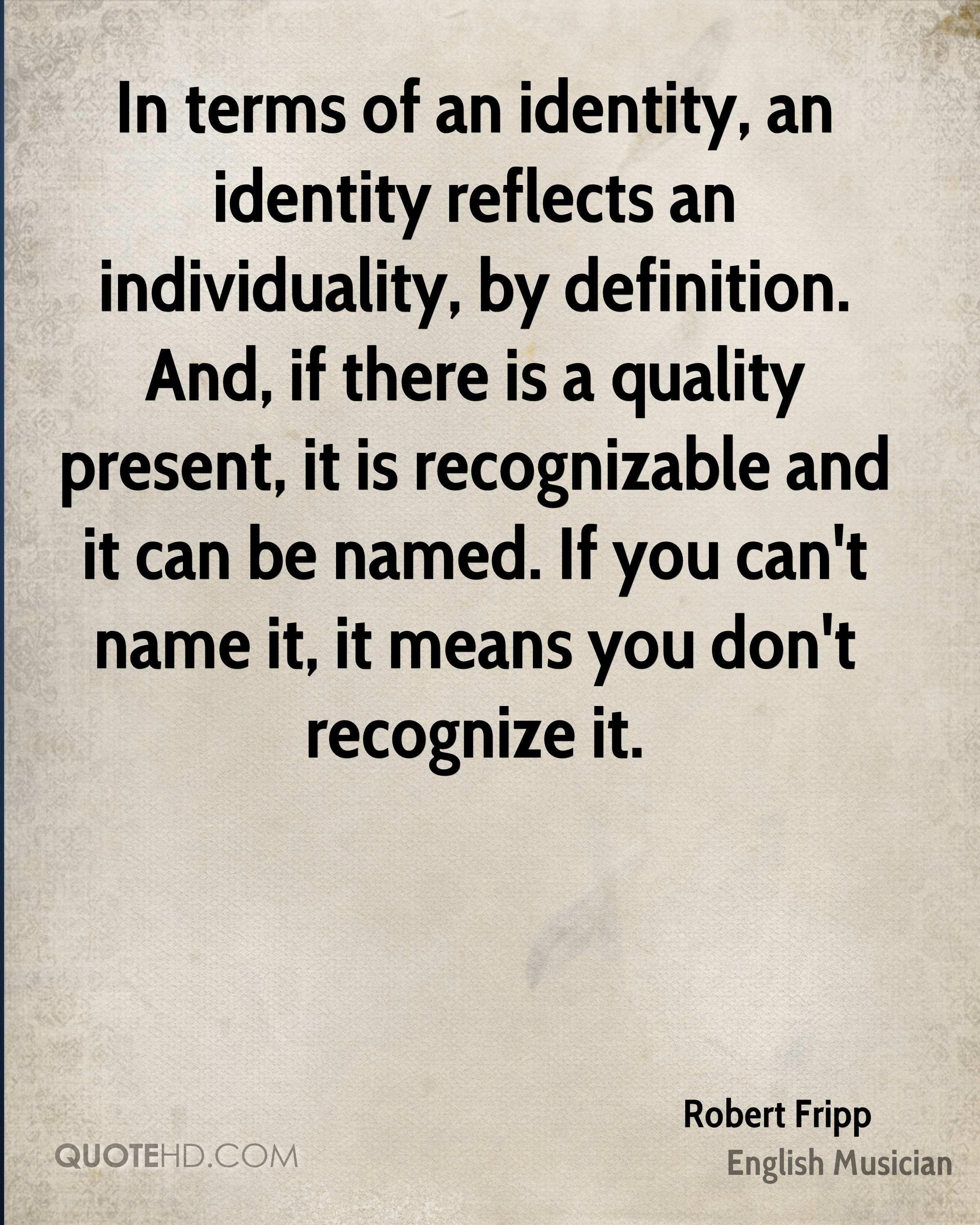In terms of an identity, an identity reflects an individuality, by definition. And, if there is a quality present, it is recognizable and it can be named. If you can't name it, it means you don't recognize it.