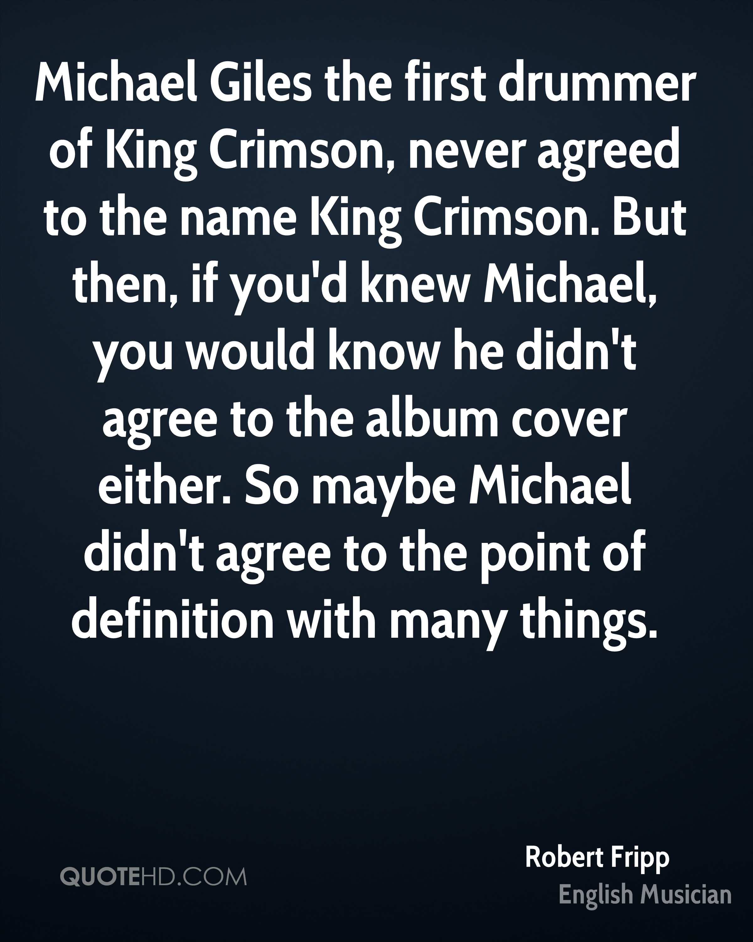 Michael Giles the first drummer of King Crimson, never agreed to the name King Crimson. But then, if you'd knew Michael, you would know he didn't agree to the album cover either. So maybe Michael didn't agree to the point of definition with many things.