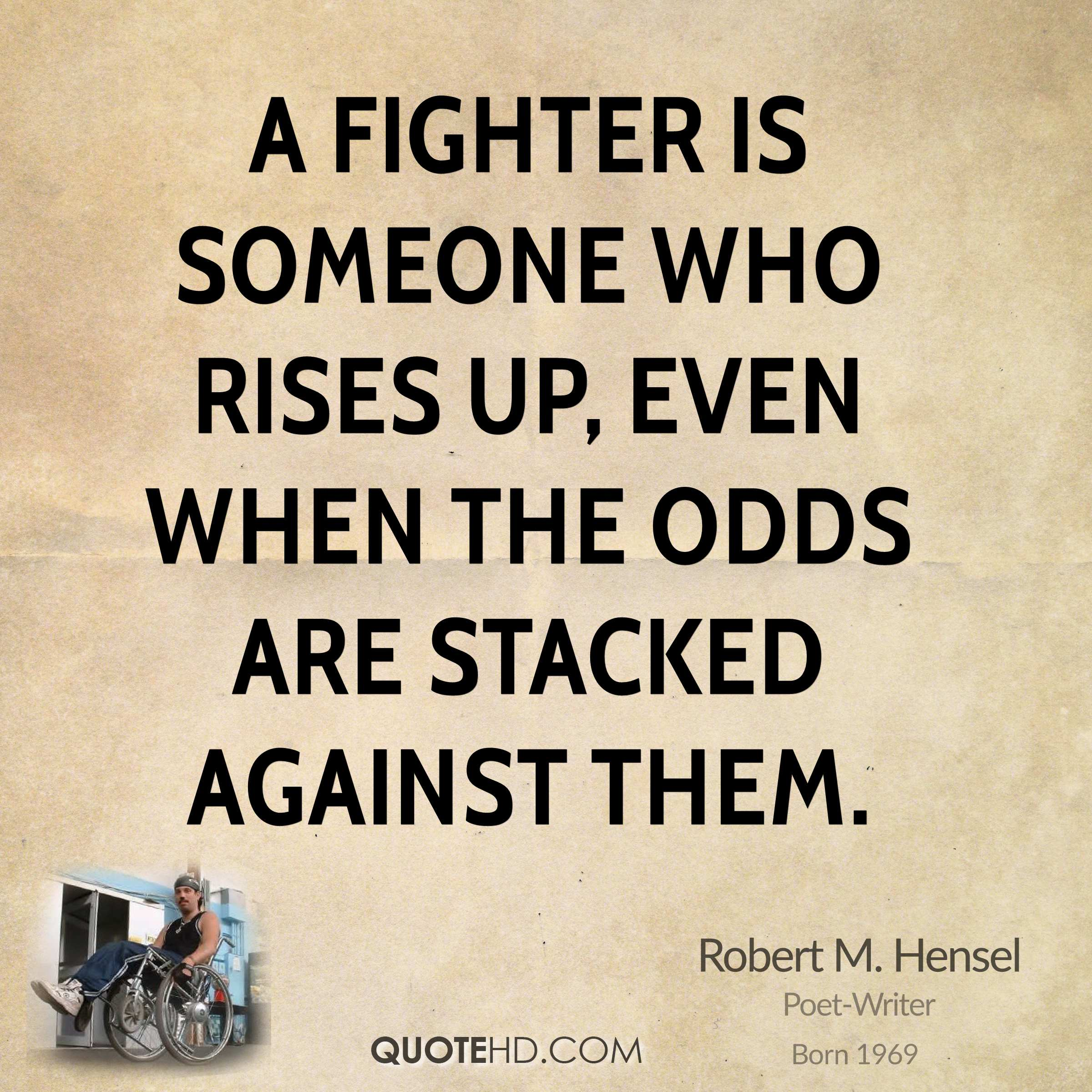 A fighter is someone who rises up, even when the odds are stacked against them.