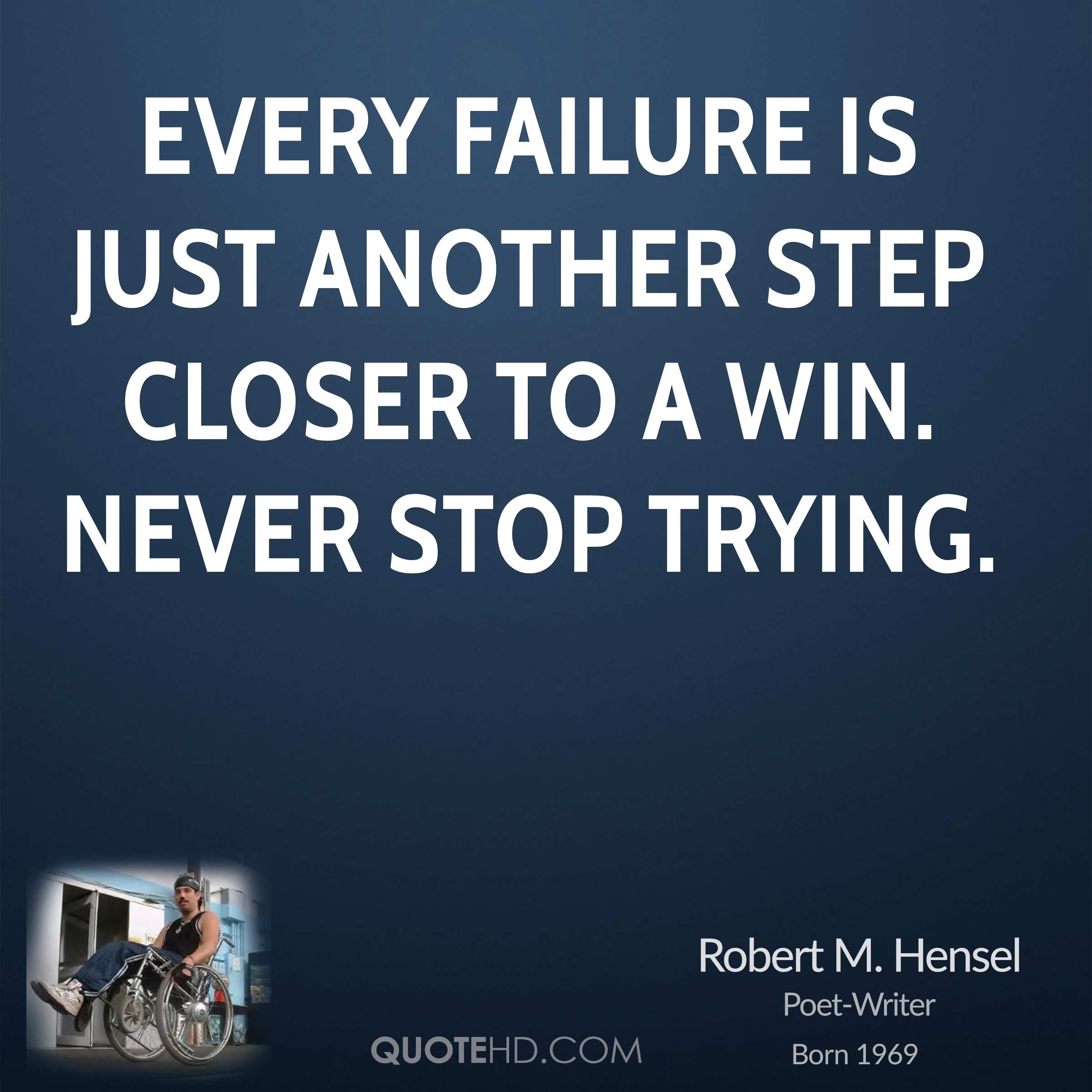 Every failure is just another step closer to a win. Never stop trying.