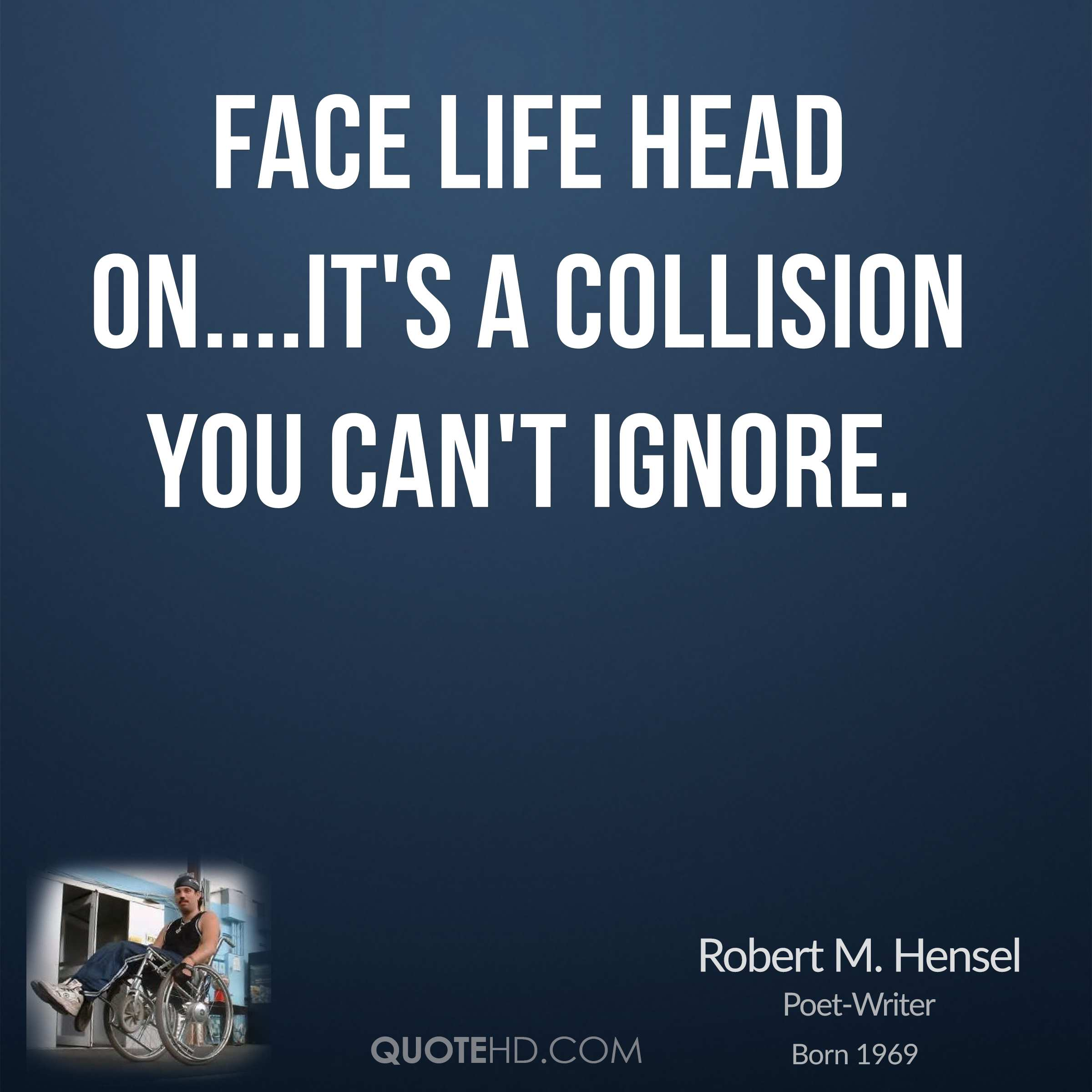 Face life head on....It's a collision you can't ignore.