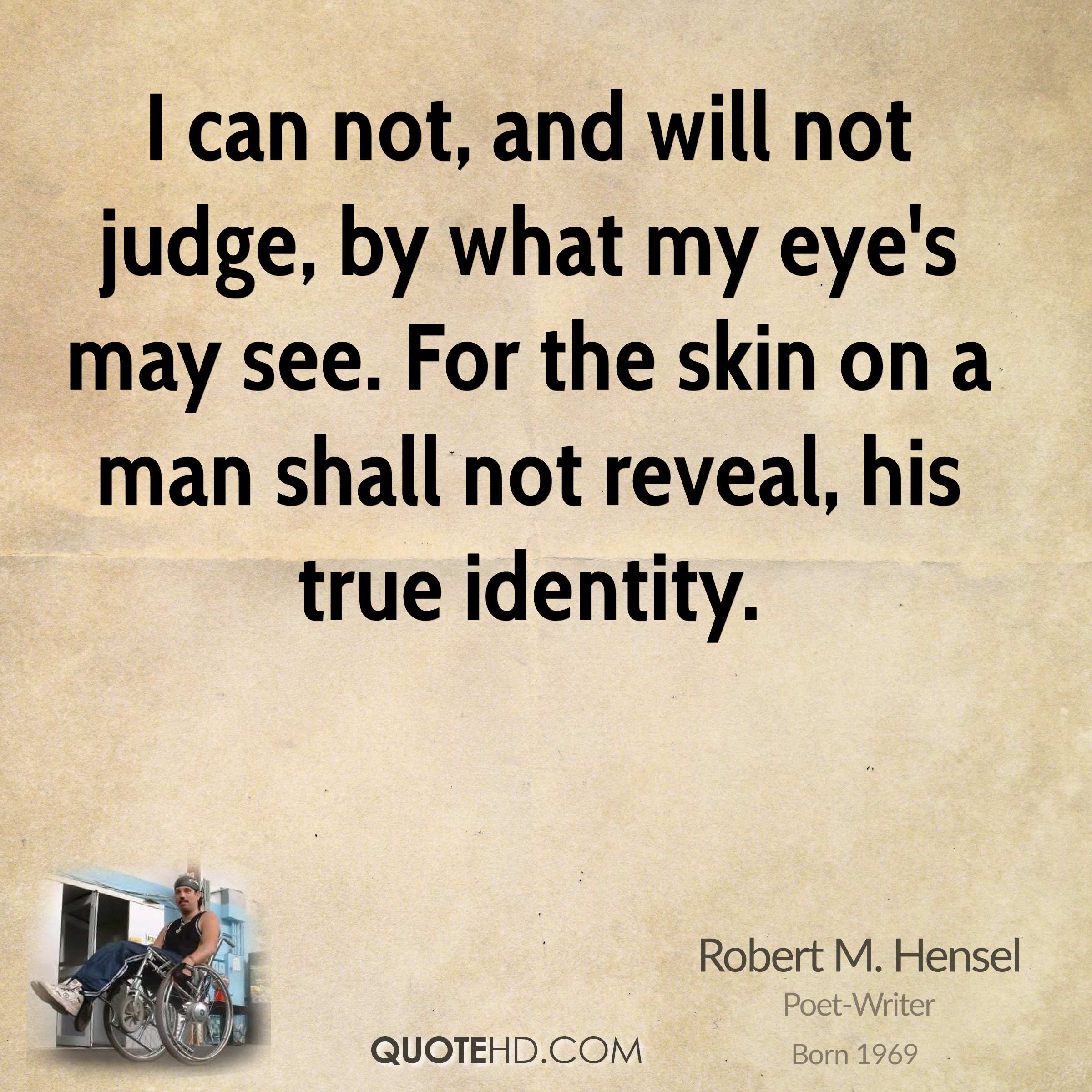 I can not, and will not judge, by what my eye's may see. For the skin on a man shall not reveal, his true identity.