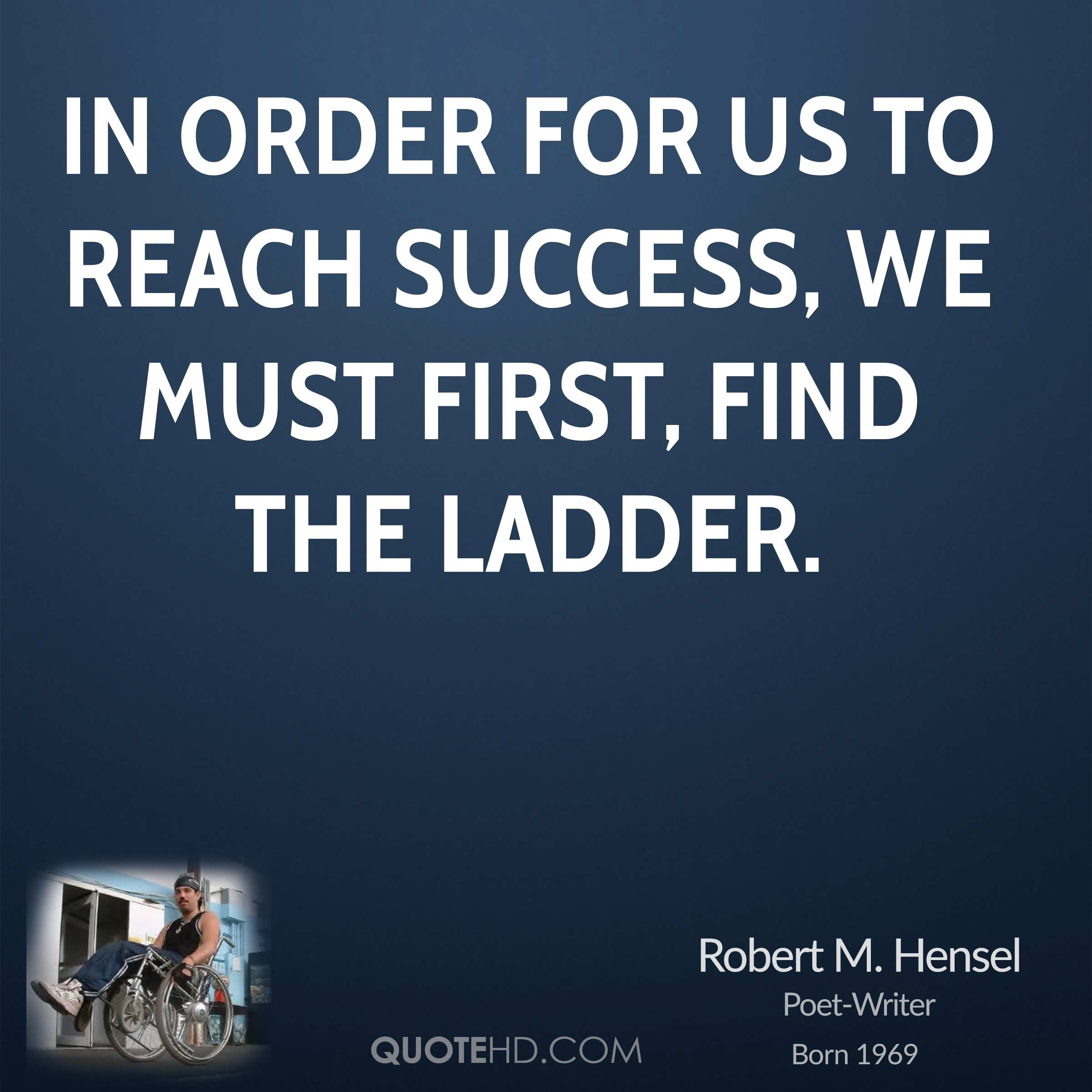 In order for us to reach success, we must first, find the ladder.