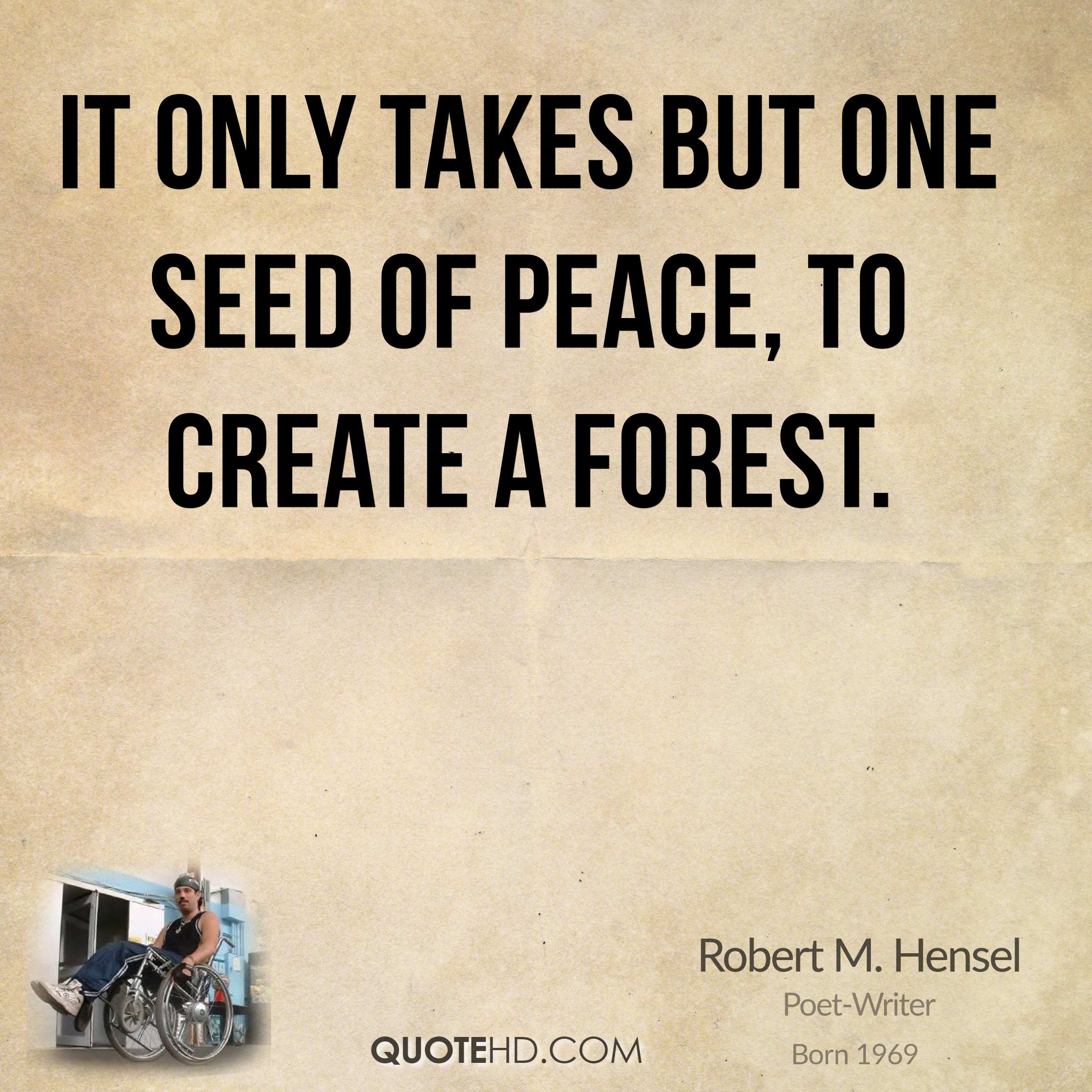It only takes but one seed of peace, to create a forest.