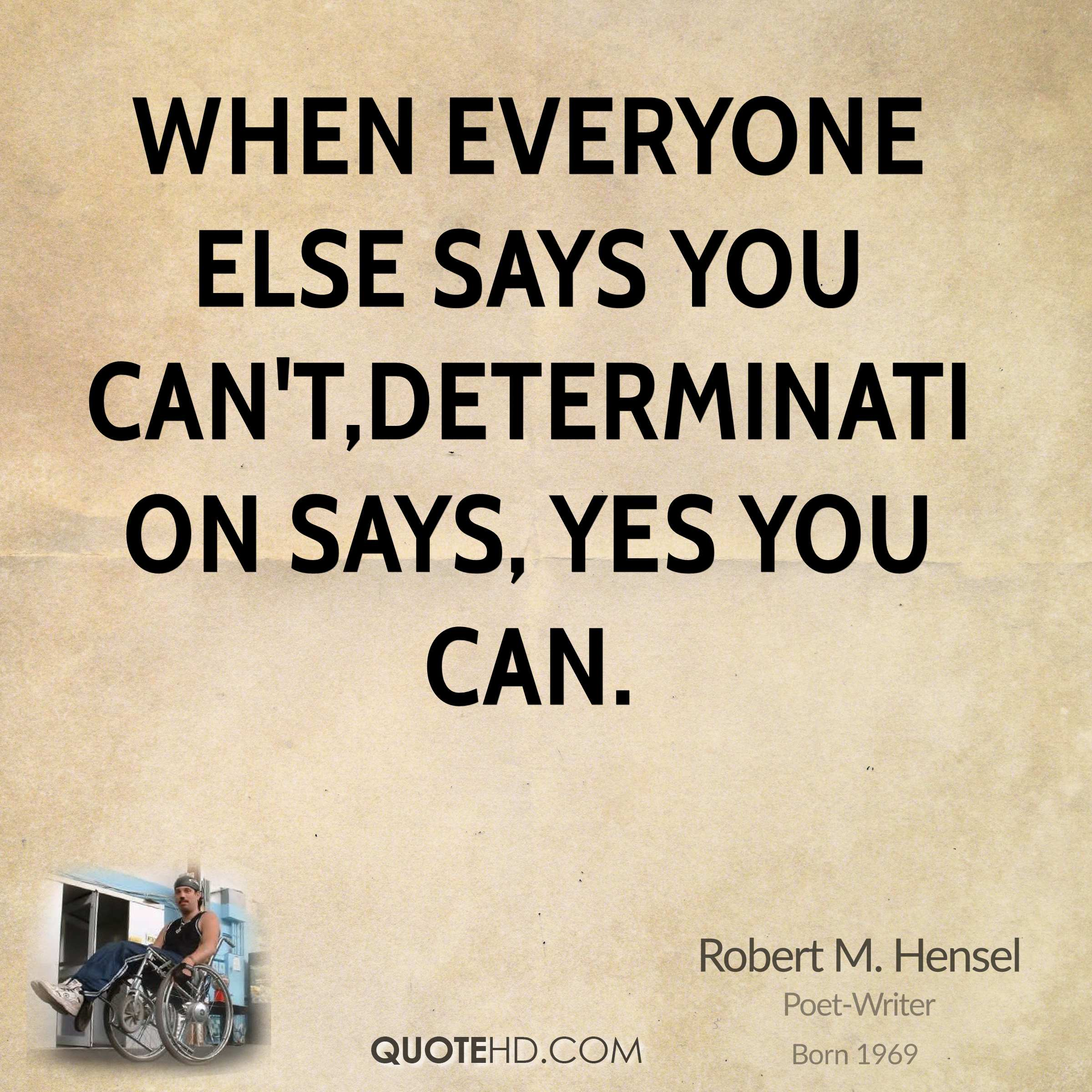 When everyone else says you can't,determination says, yes you can.