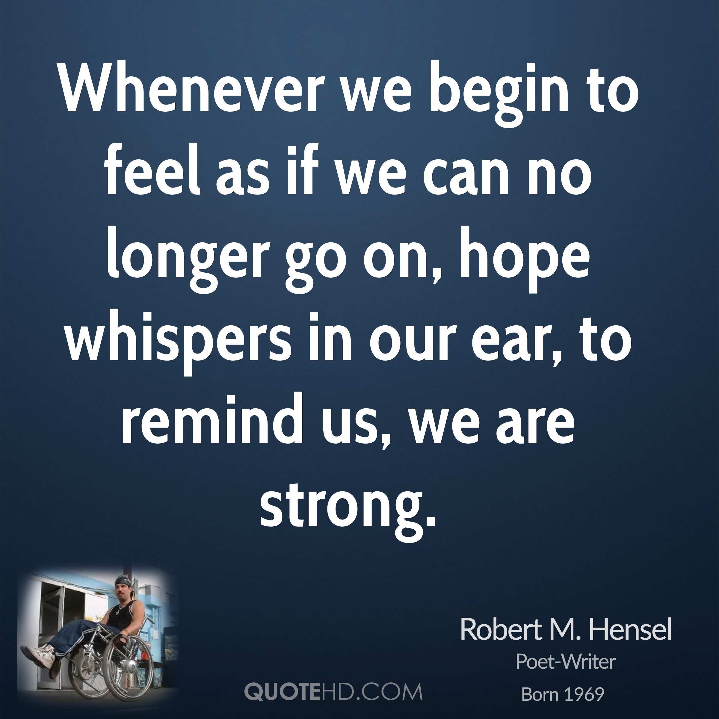 Whenever we begin to feel as if we can no longer go on, hope whispers in our ear, to remind us, we are strong.