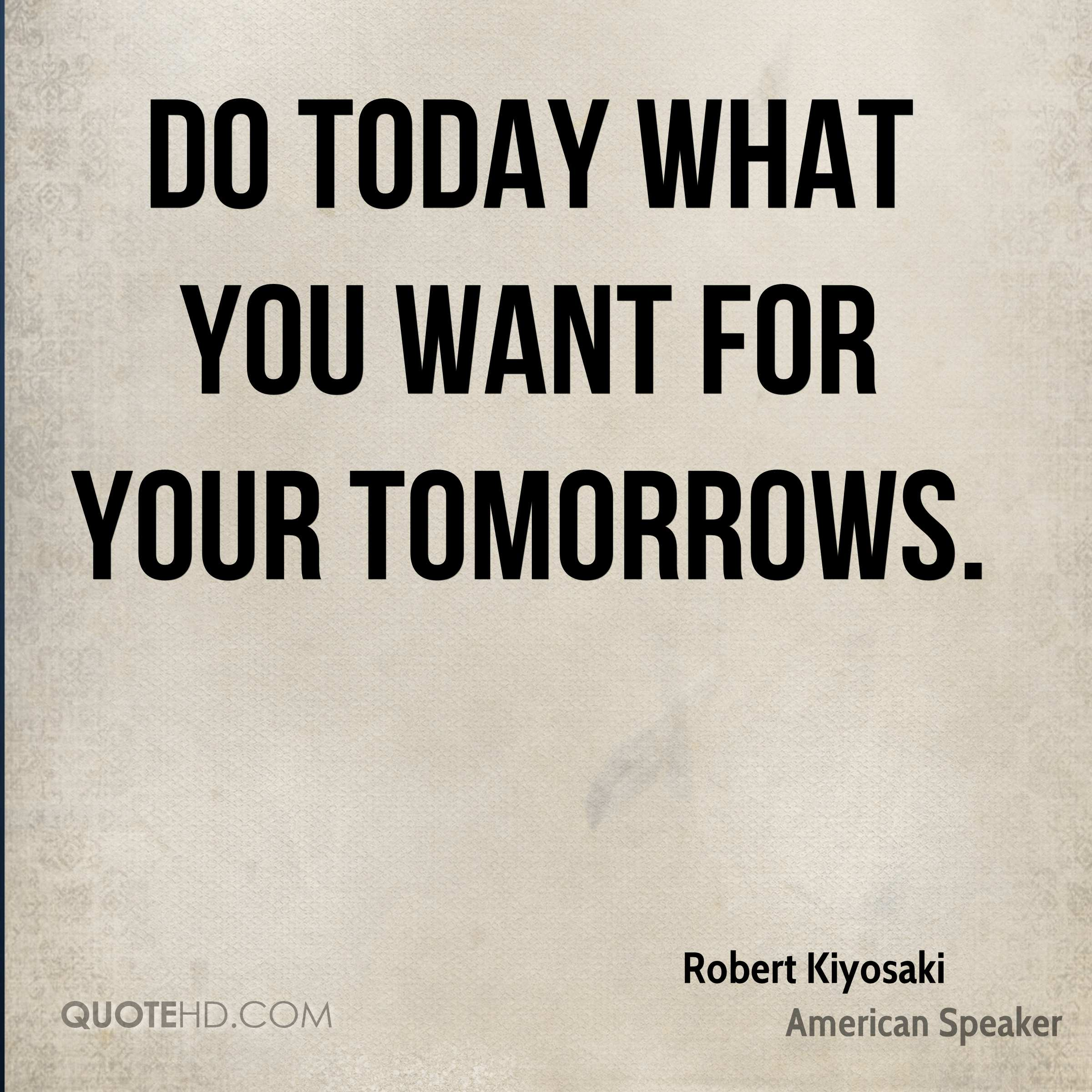 Do today what you want for your tomorrows.