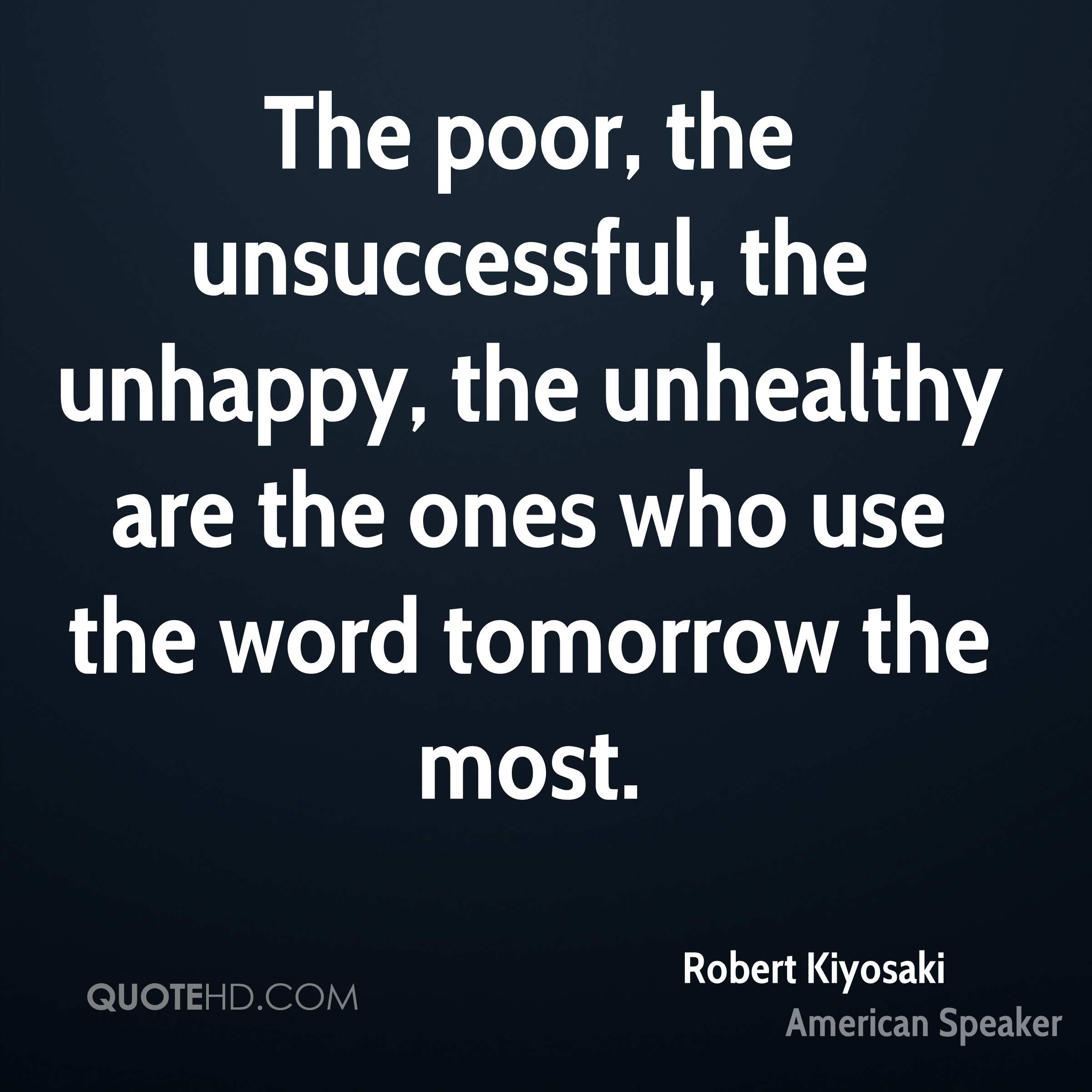 The poor, the unsuccessful, the unhappy, the unhealthy are the ones who use the word tomorrow the most.