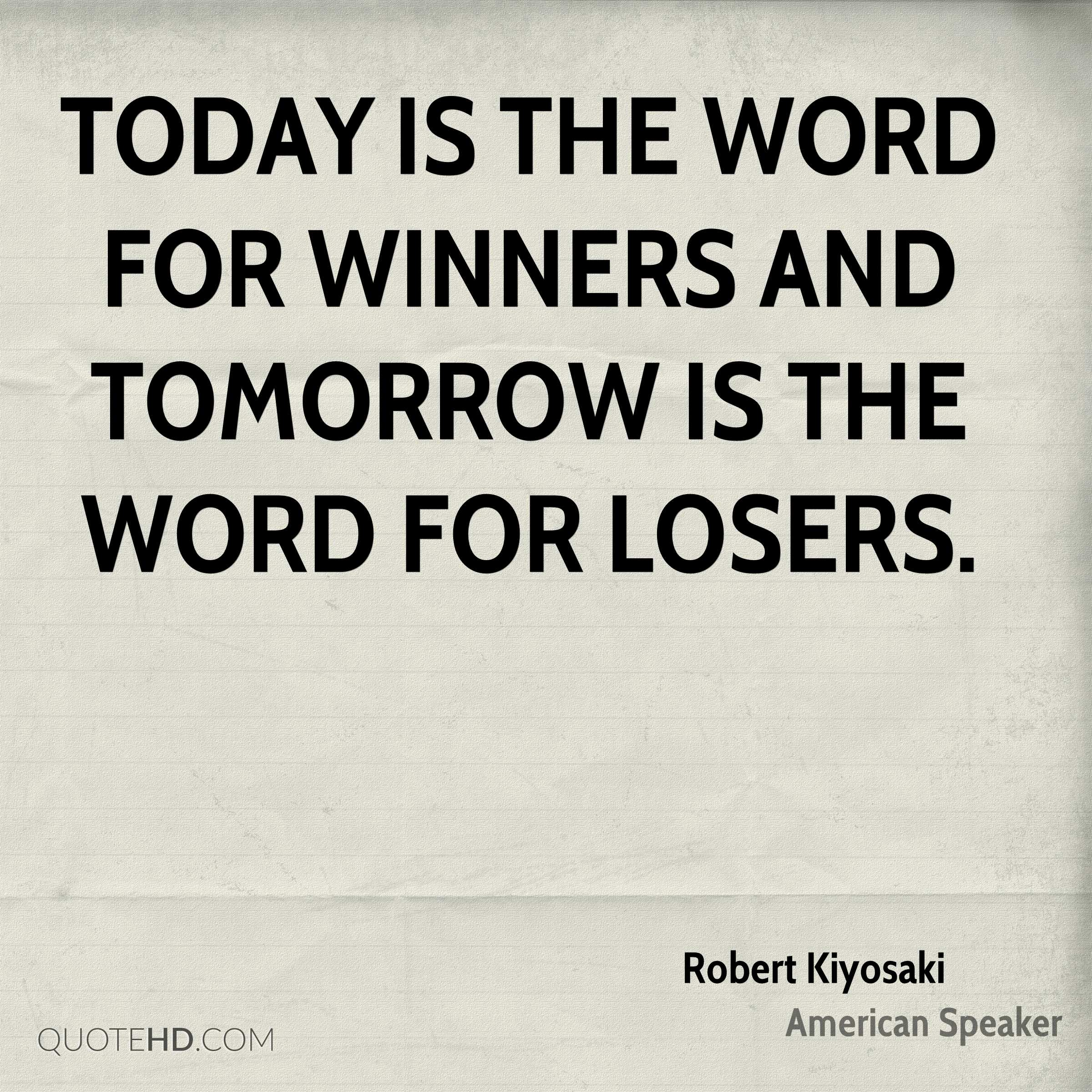 Today is the word for winners and tomorrow is the word for losers.