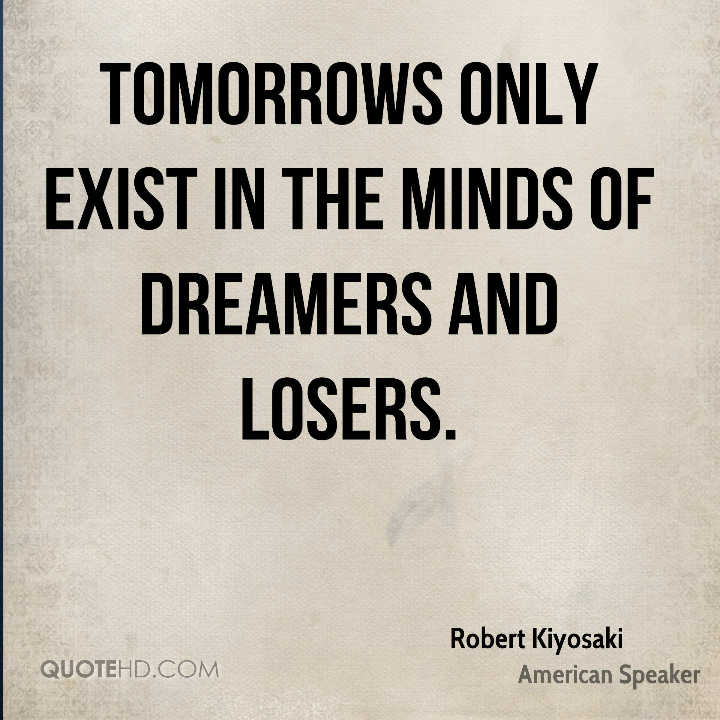 Tomorrows only exist in the minds of dreamers and losers.