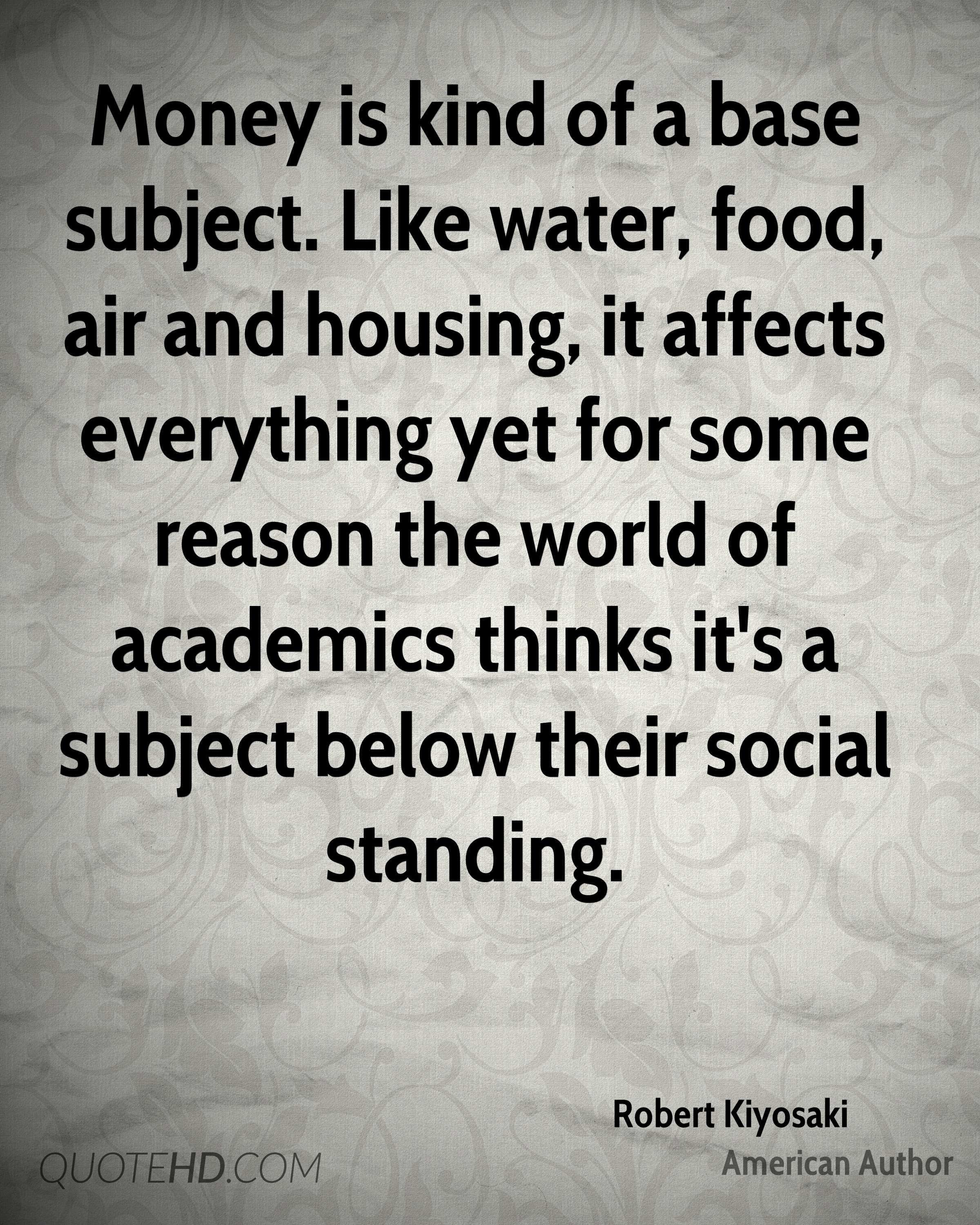 Money is kind of a base subject. Like water, food, air and housing, it affects everything yet for some reason the world of academics thinks it's a subject below their social standing.