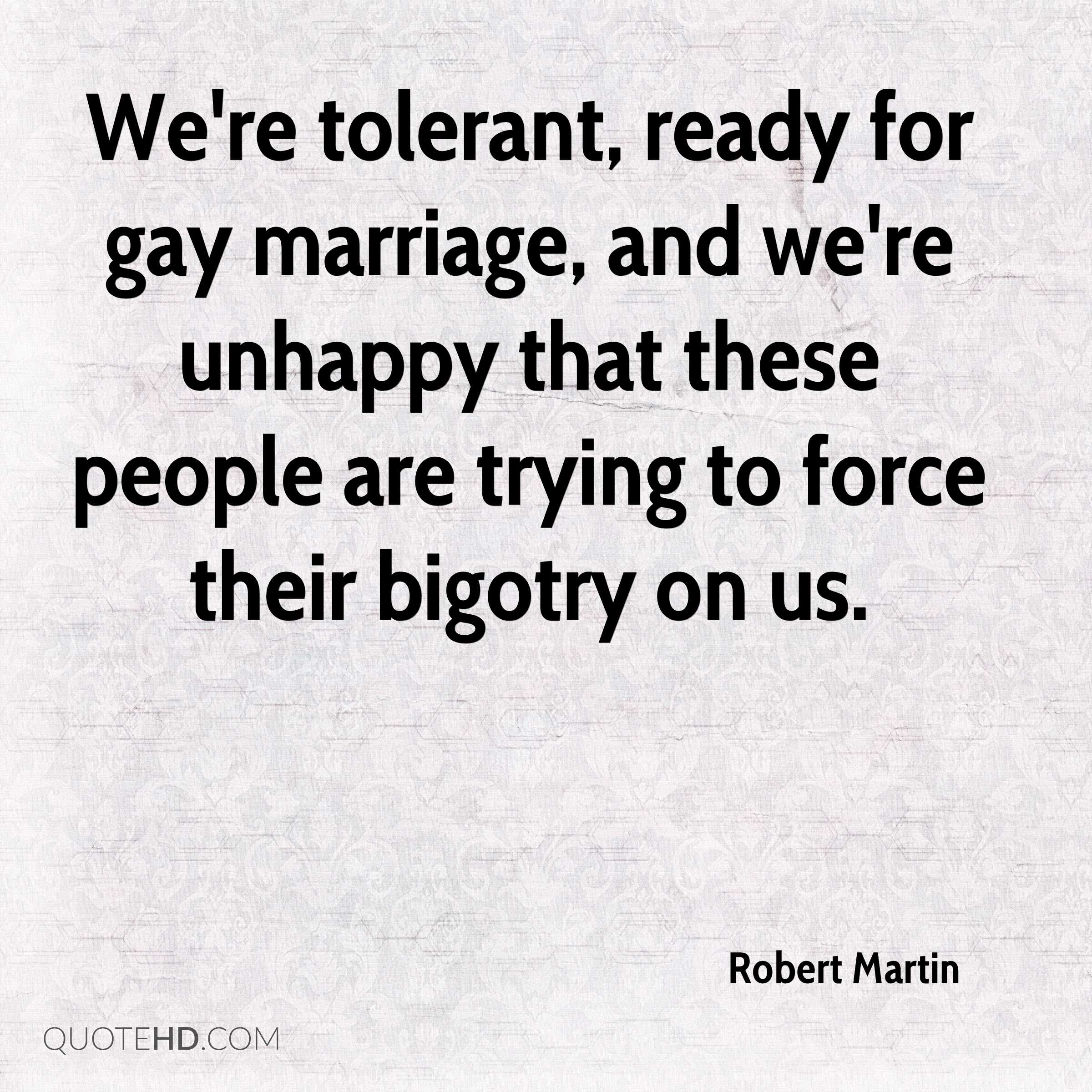 We're tolerant, ready for gay marriage, and we're unhappy that these people are trying to force their bigotry on us.