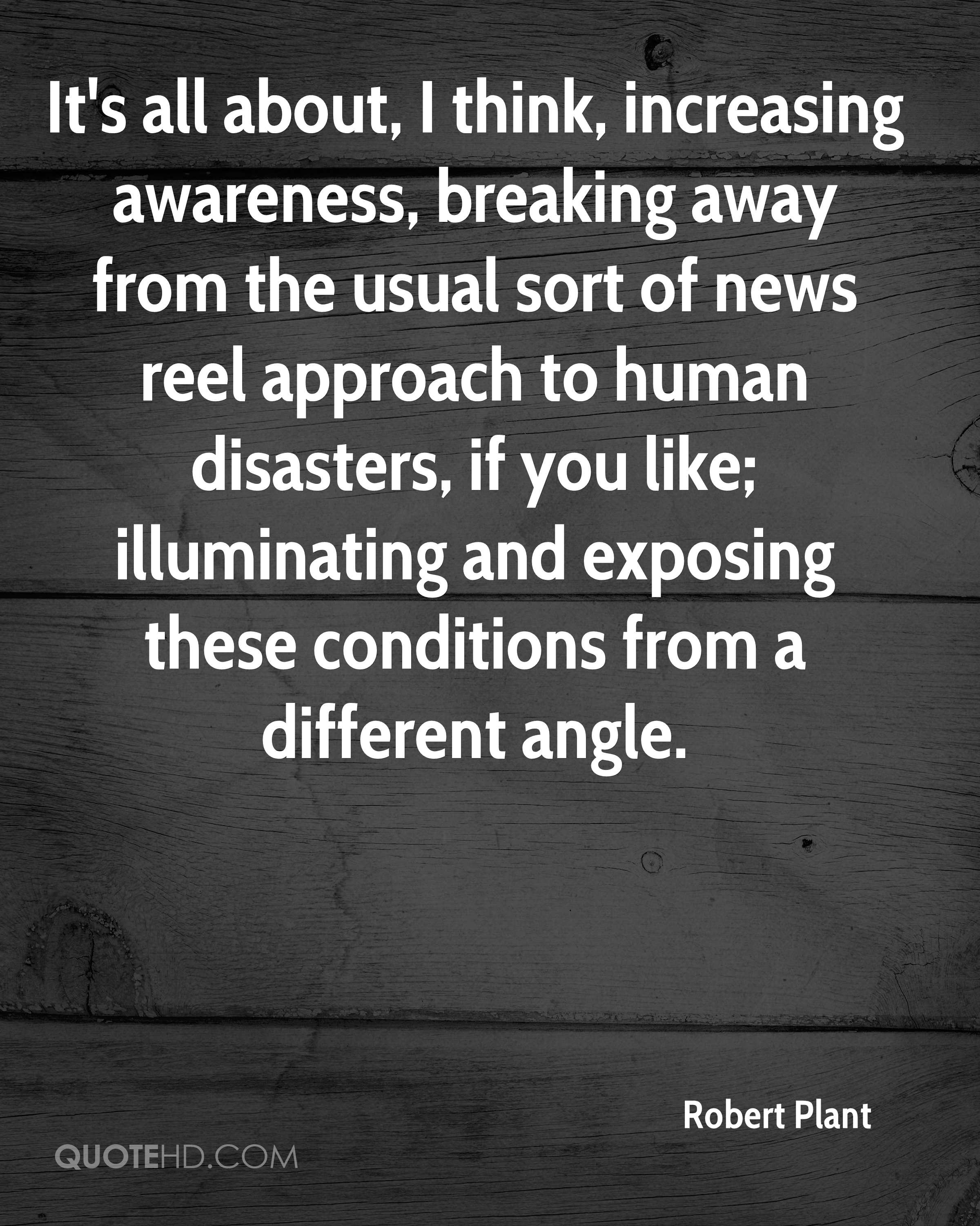 It's all about, I think, increasing awareness, breaking away from the usual sort of news reel approach to human disasters, if you like; illuminating and exposing these conditions from a different angle.